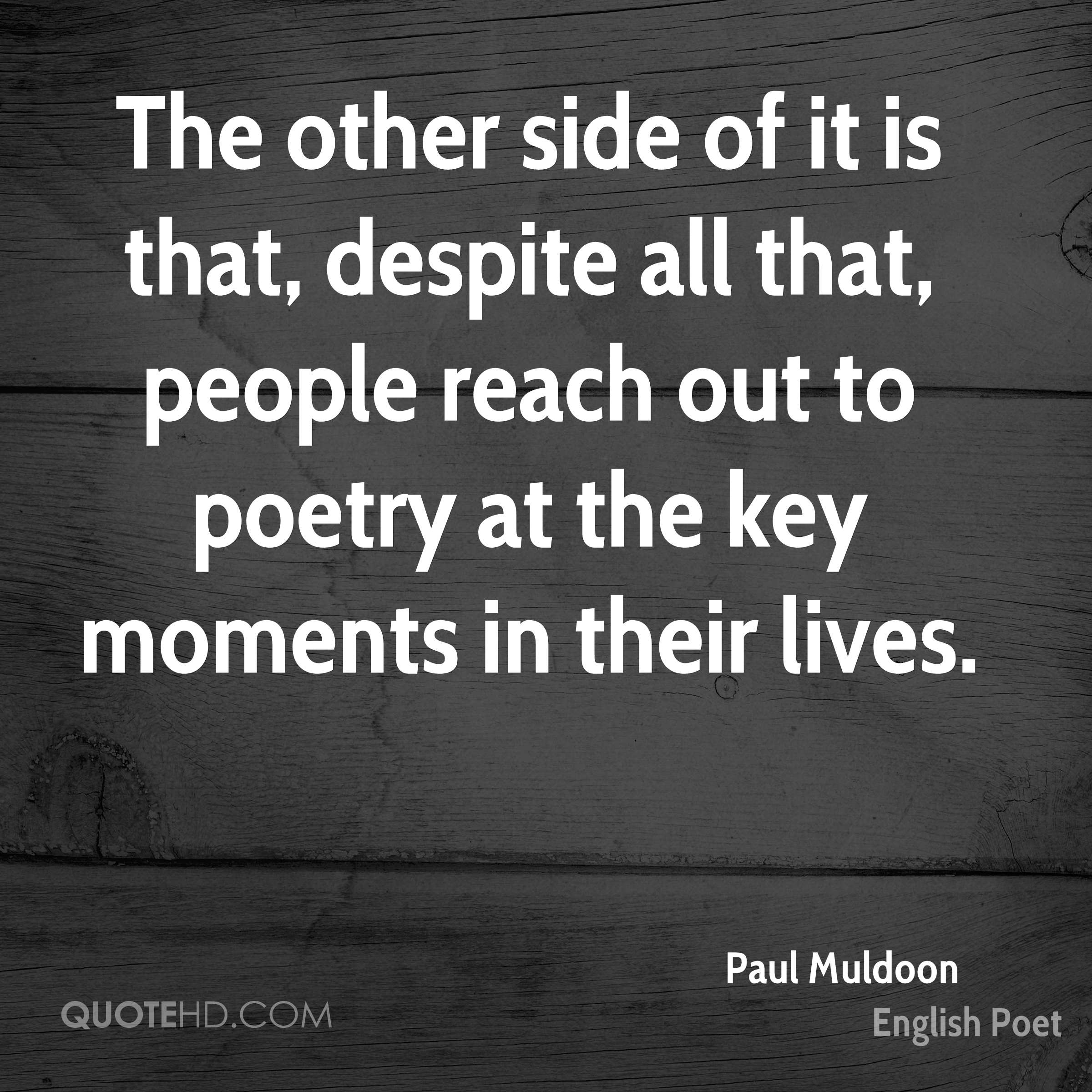 The other side of it is that, despite all that, people reach out to poetry at the key moments in their lives.
