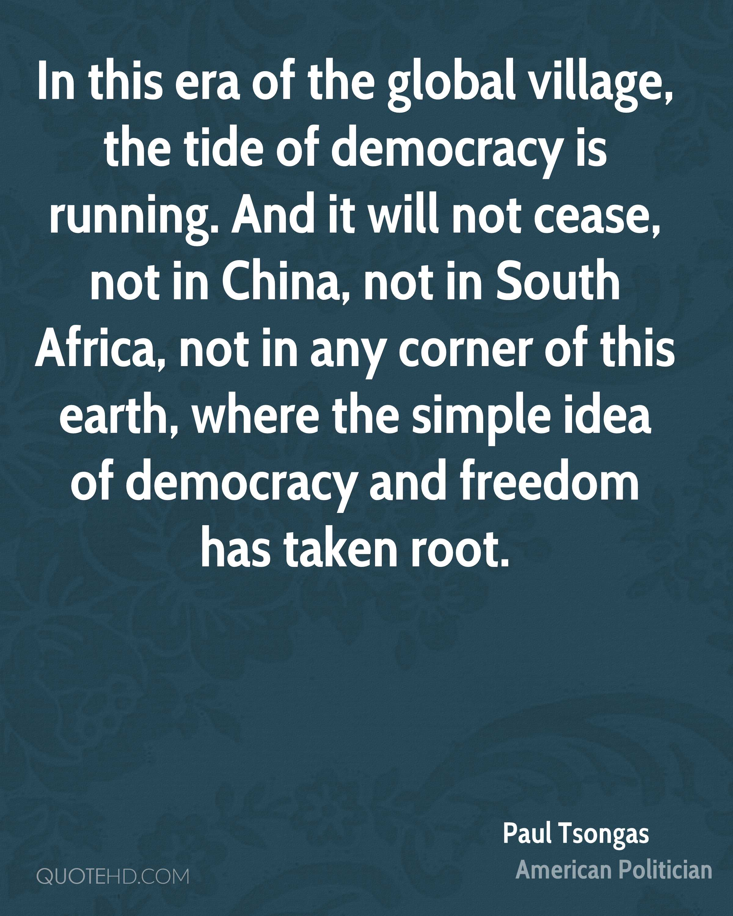 In this era of the global village, the tide of democracy is running. And it will not cease, not in China, not in South Africa, not in any corner of this earth, where the simple idea of democracy and freedom has taken root.