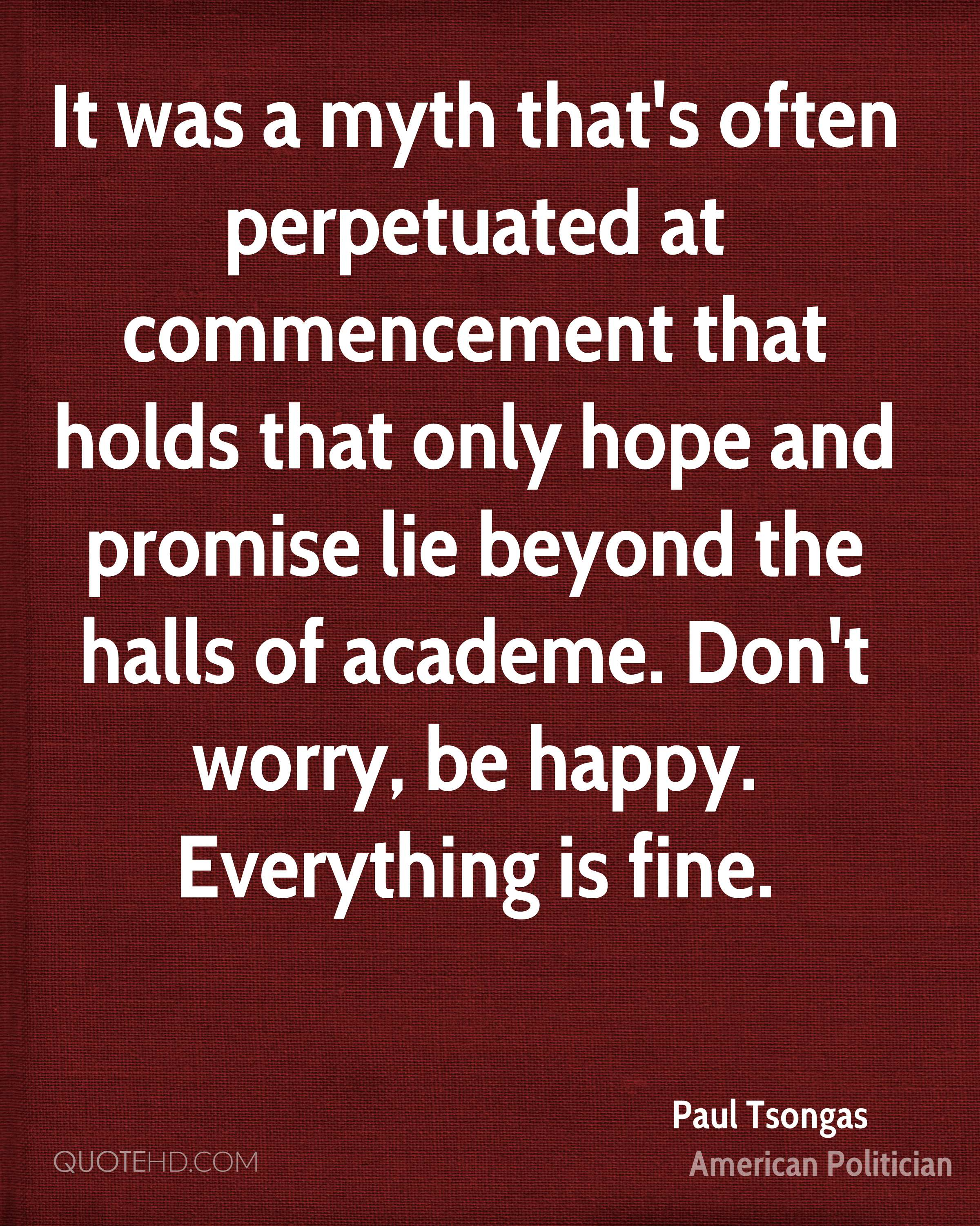 It was a myth that's often perpetuated at commencement that holds that only hope and promise lie beyond the halls of academe. Don't worry, be happy. Everything is fine.