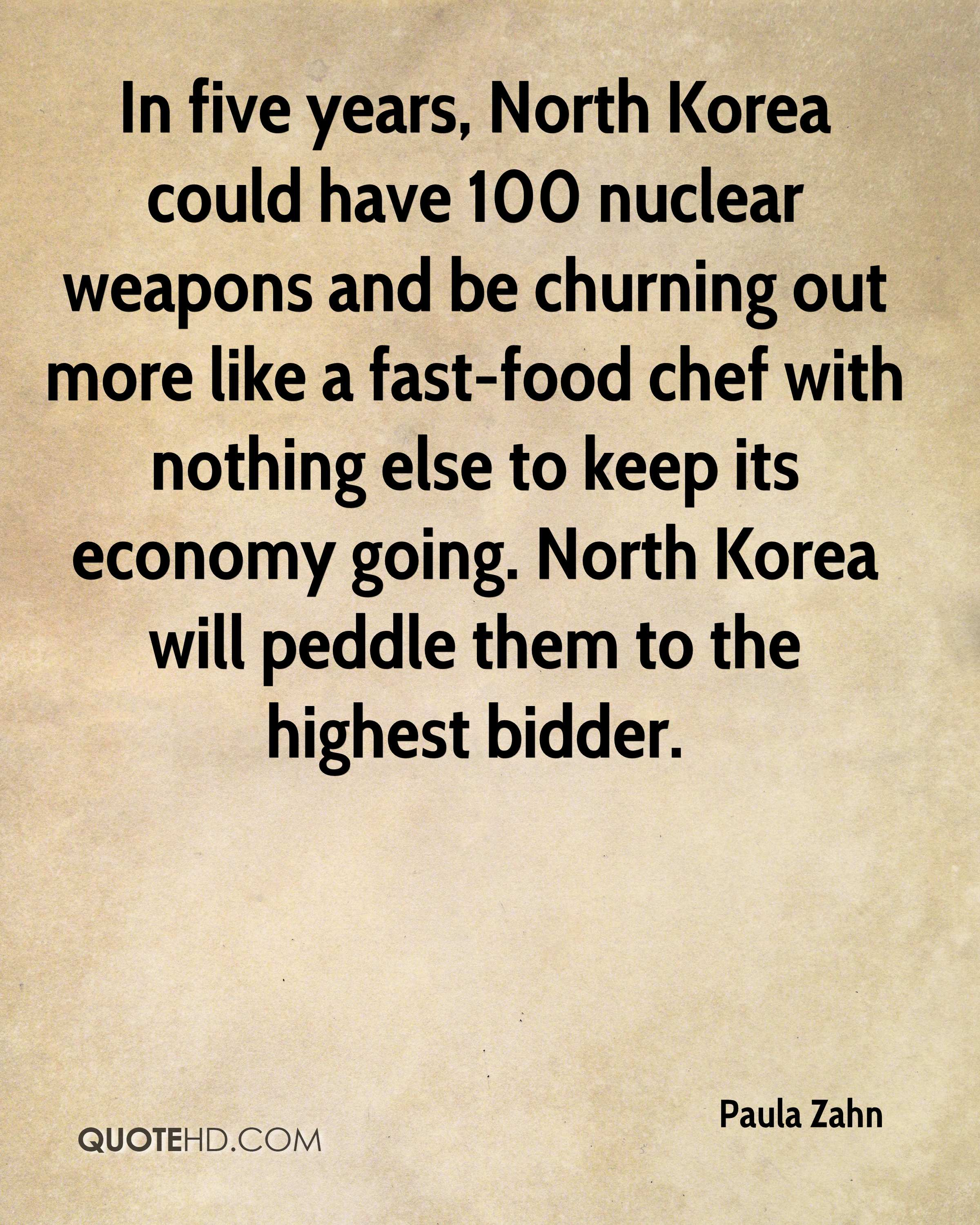 In five years, North Korea could have 100 nuclear weapons and be churning out more like a fast-food chef with nothing else to keep its economy going. North Korea will peddle them to the highest bidder.