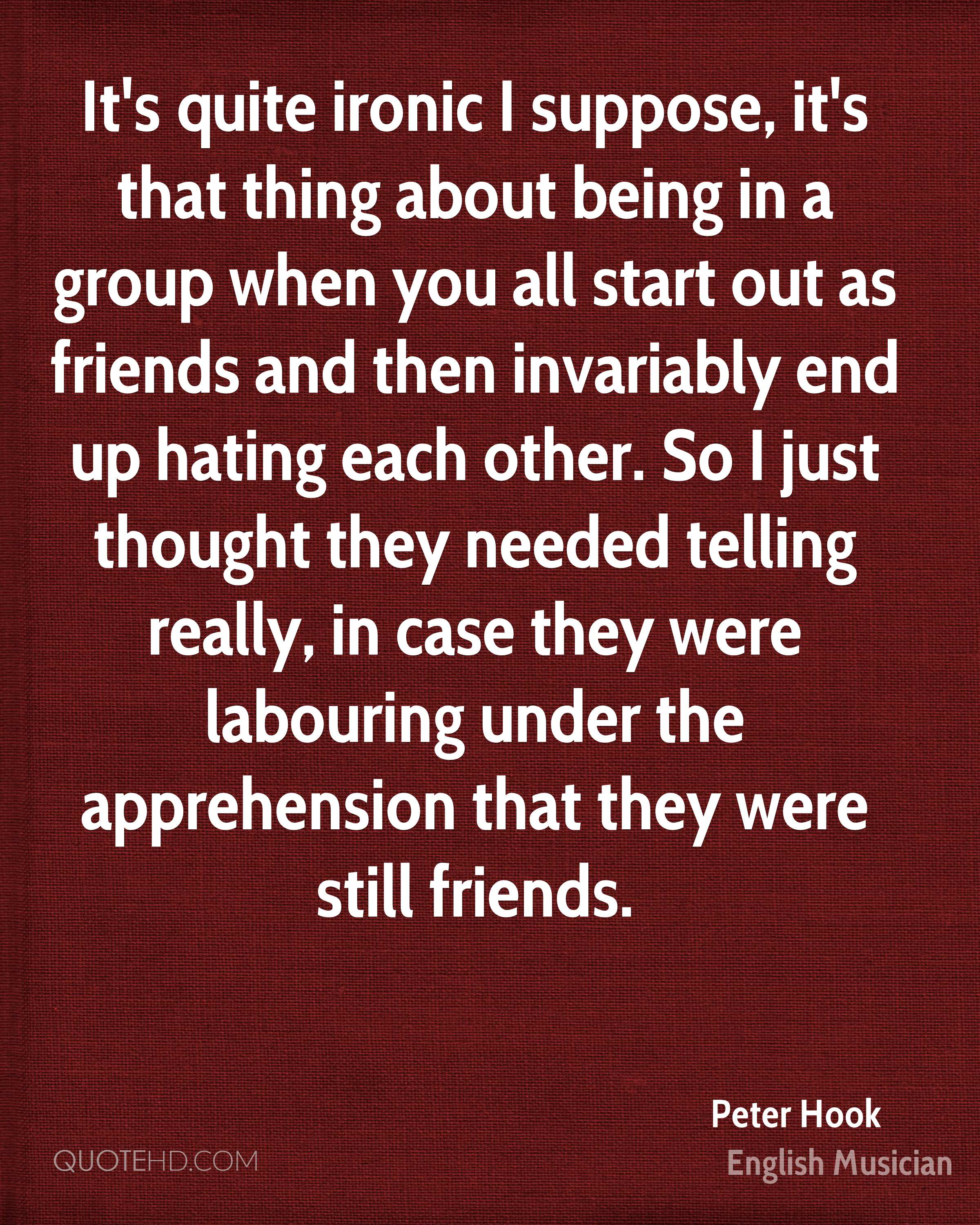 It's quite ironic I suppose, it's that thing about being in a group when you all start out as friends and then invariably end up hating each other. So I just thought they needed telling really, in case they were labouring under the apprehension that they were still friends.
