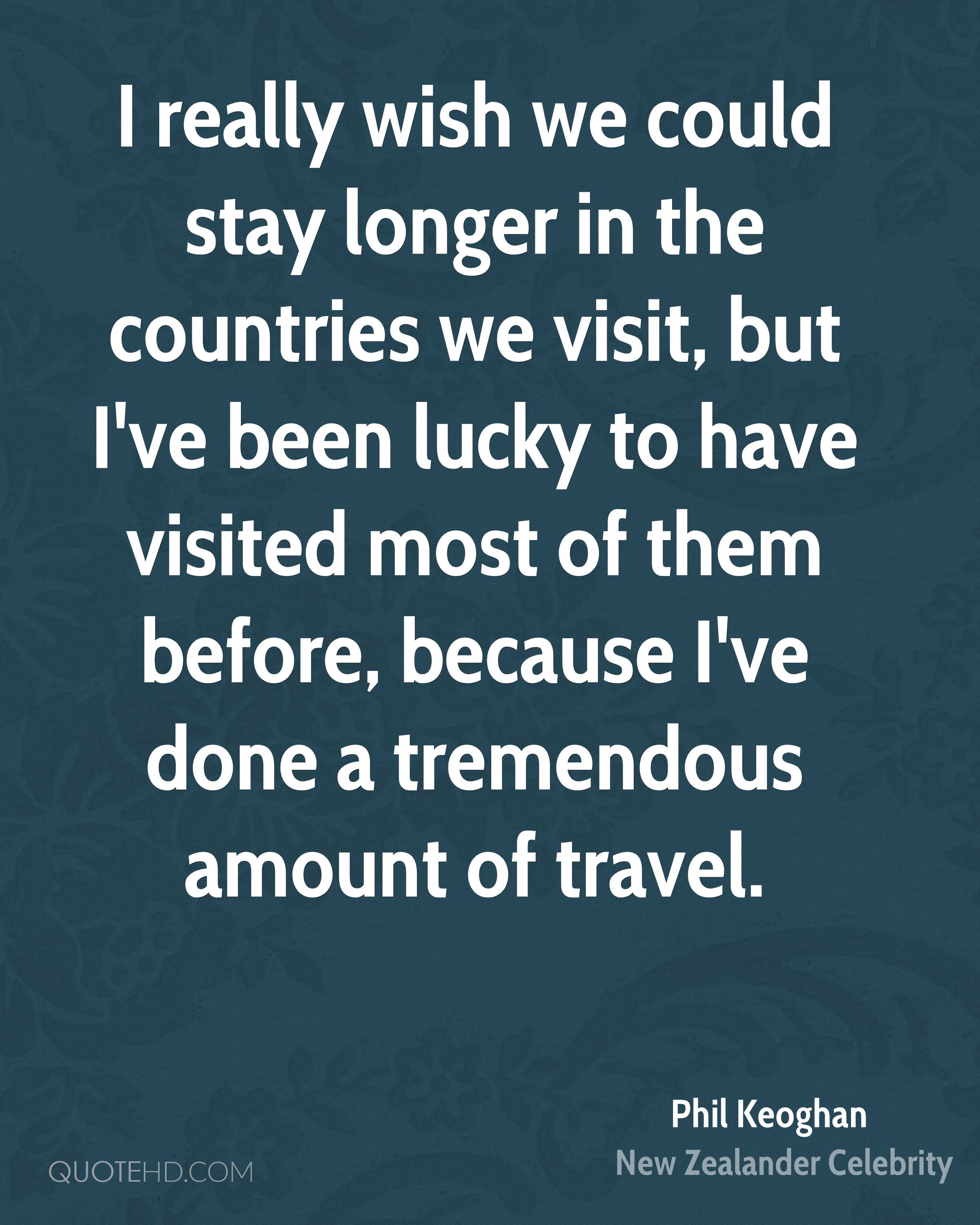 I really wish we could stay longer in the countries we visit, but I've been lucky to have visited most of them before, because I've done a tremendous amount of travel.