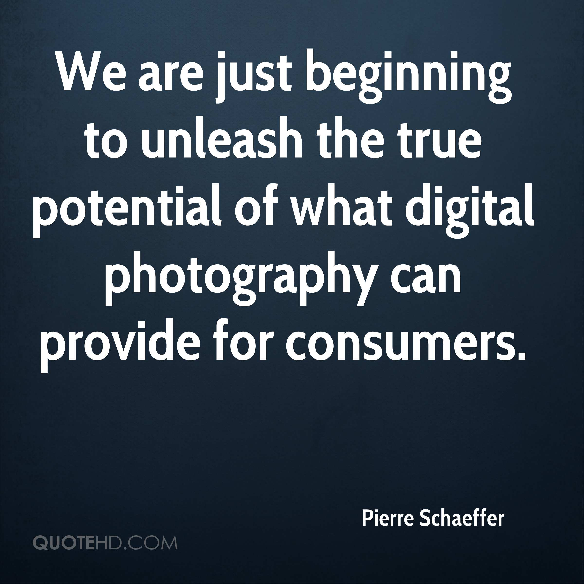 We are just beginning to unleash the true potential of what digital photography can provide for consumers.