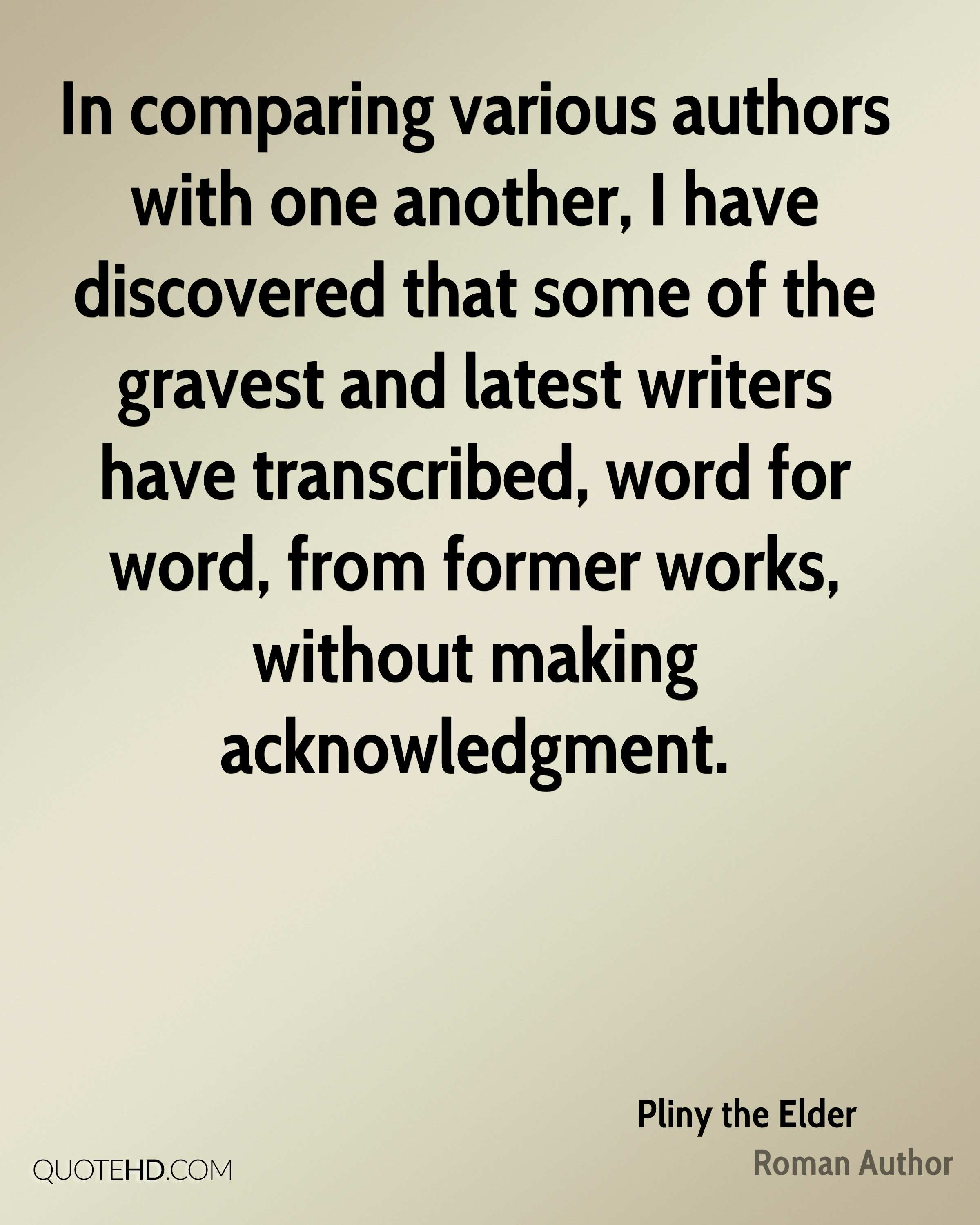 In comparing various authors with one another, I have discovered that some of the gravest and latest writers have transcribed, word for word, from former works, without making acknowledgment.