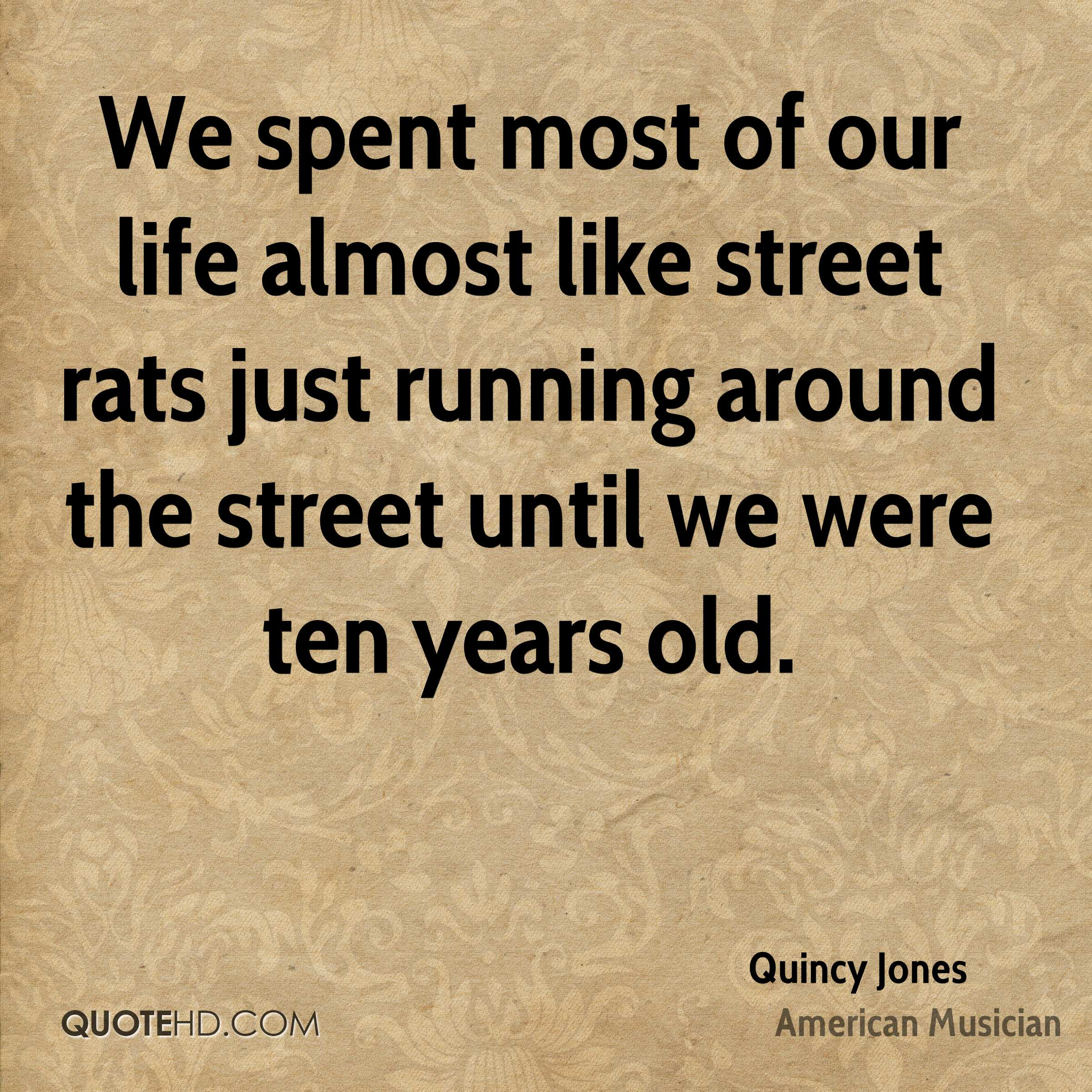 We spent most of our life almost like street rats just running around the street until we were ten years old.