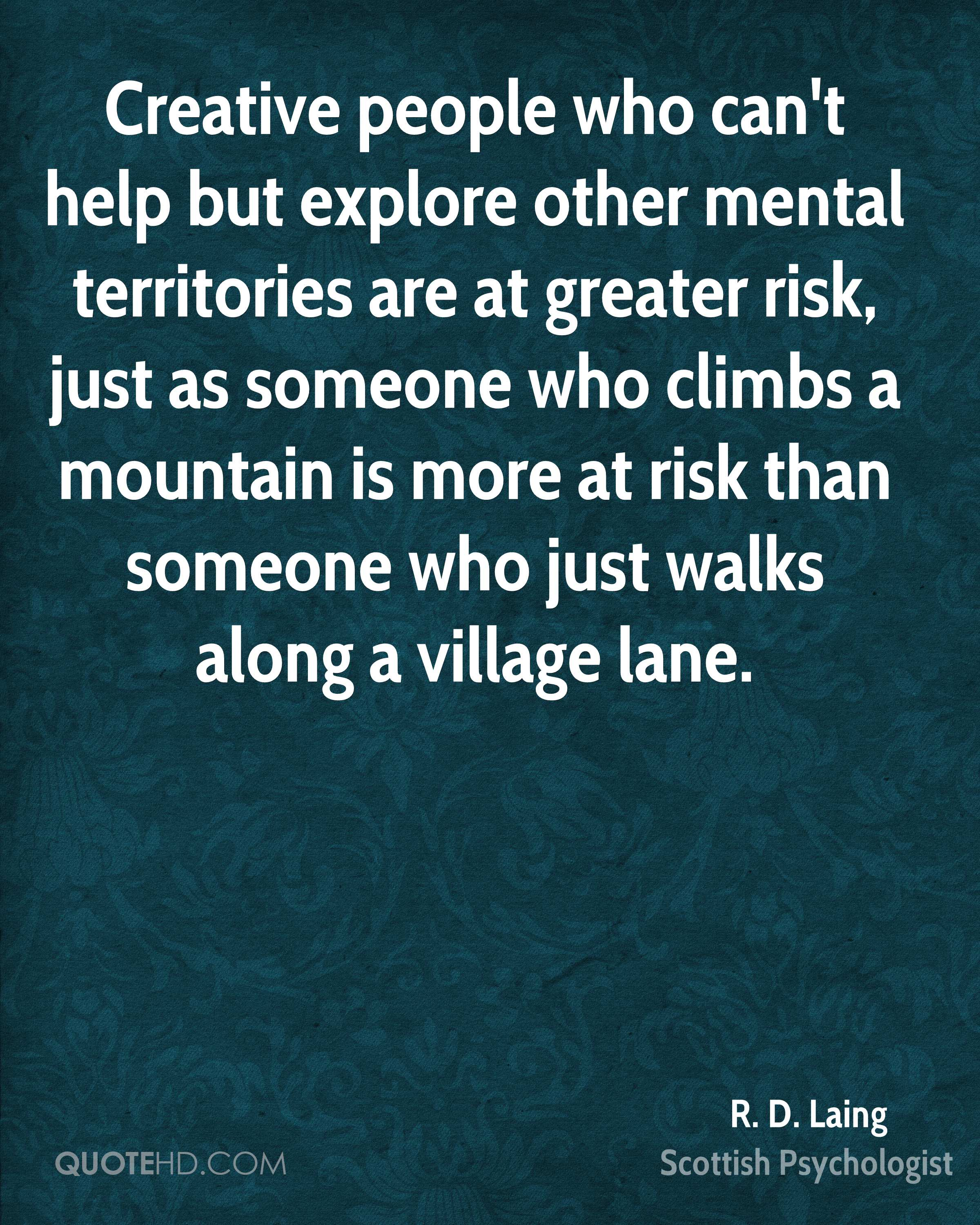 Creative people who can't help but explore other mental territories are at greater risk, just as someone who climbs a mountain is more at risk than someone who just walks along a village lane.