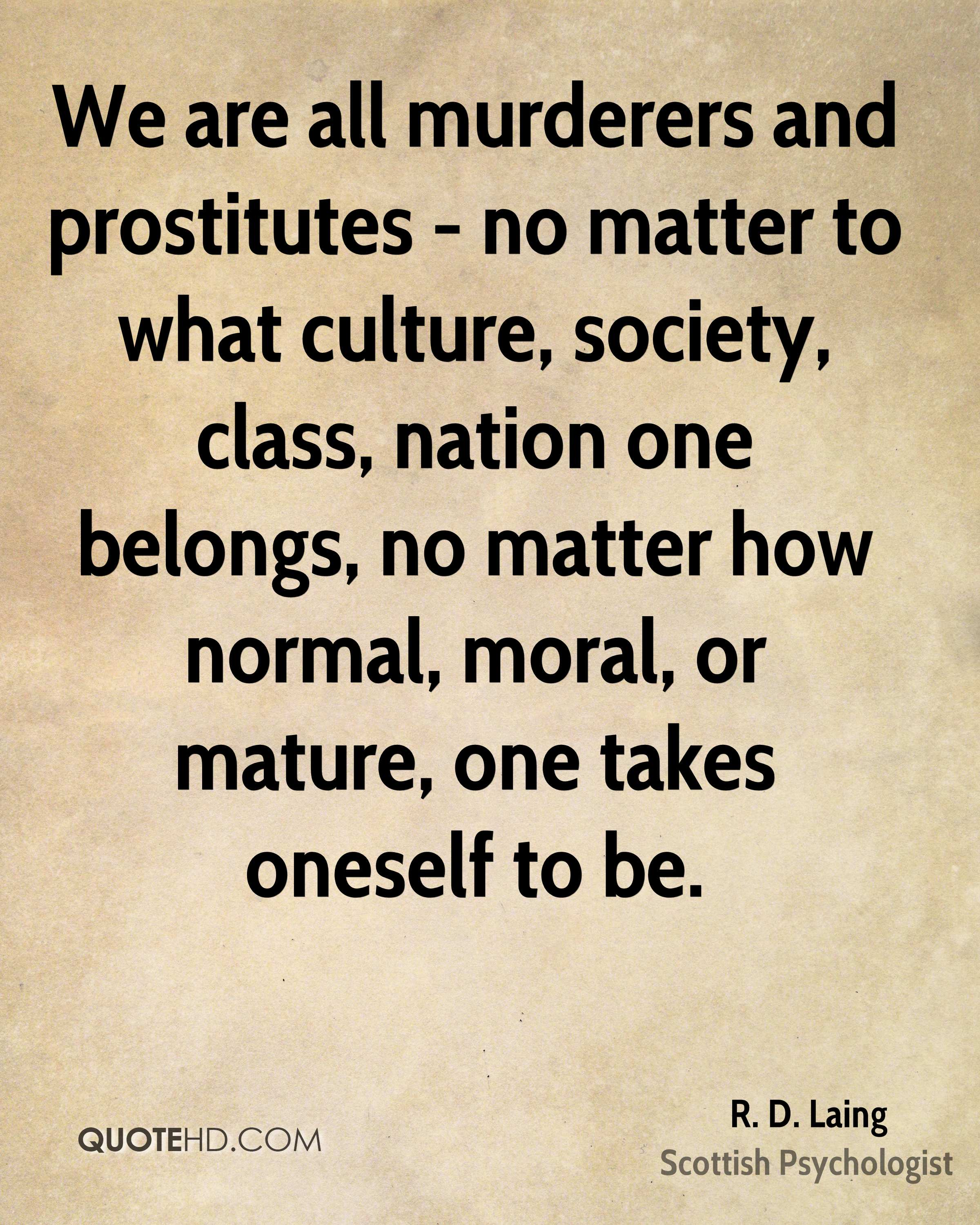 We are all murderers and prostitutes - no matter to what culture, society, class, nation one belongs, no matter how normal, moral, or mature, one takes oneself to be.