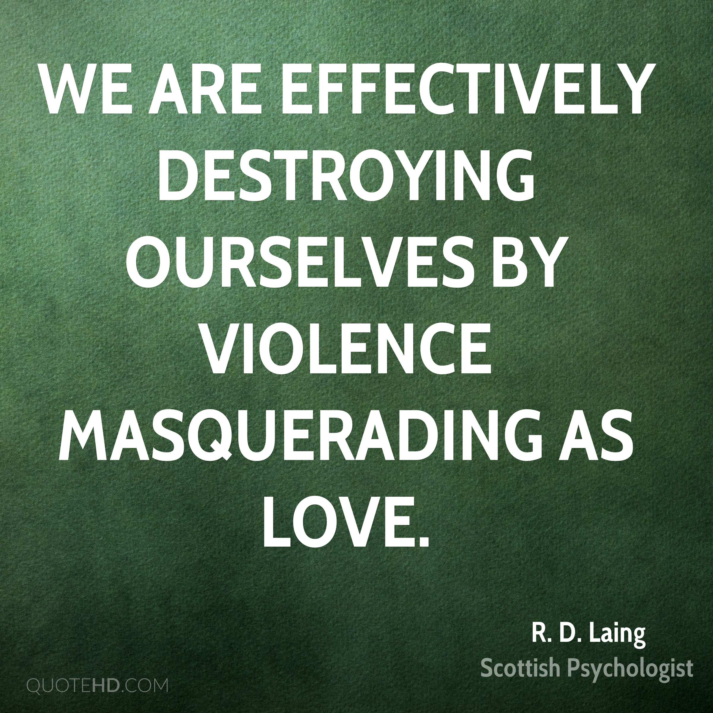 We are effectively destroying ourselves by violence masquerading as love.