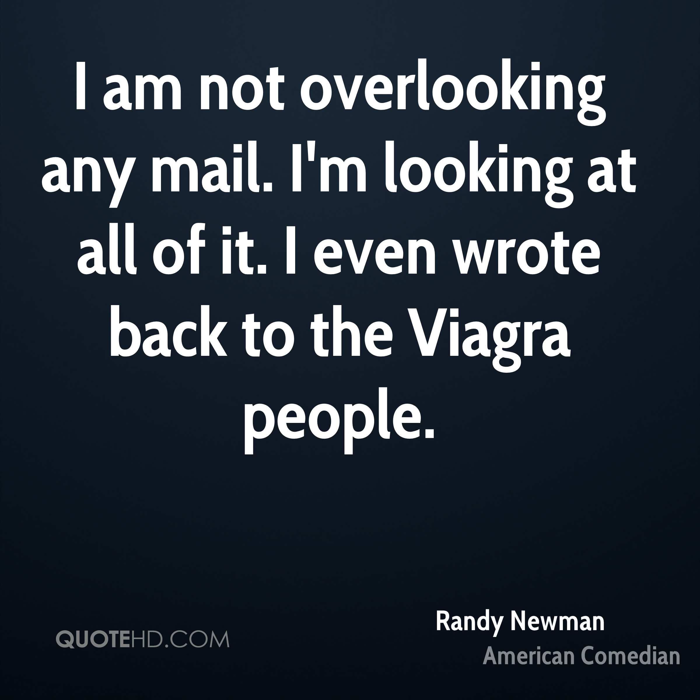 I am not overlooking any mail. I'm looking at all of it. I even wrote back to the Viagra people.