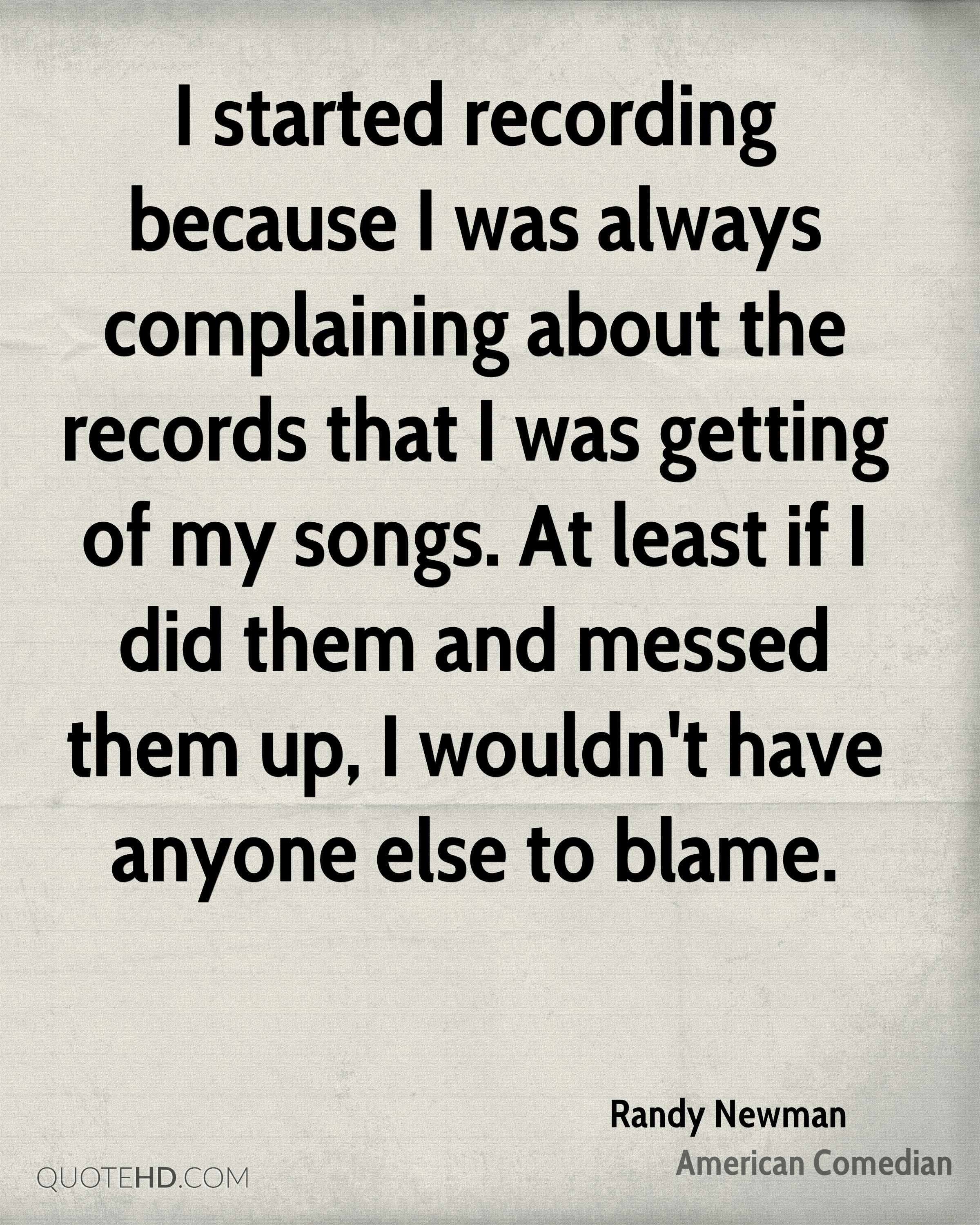I started recording because I was always complaining about the records that I was getting of my songs. At least if I did them and messed them up, I wouldn't have anyone else to blame.