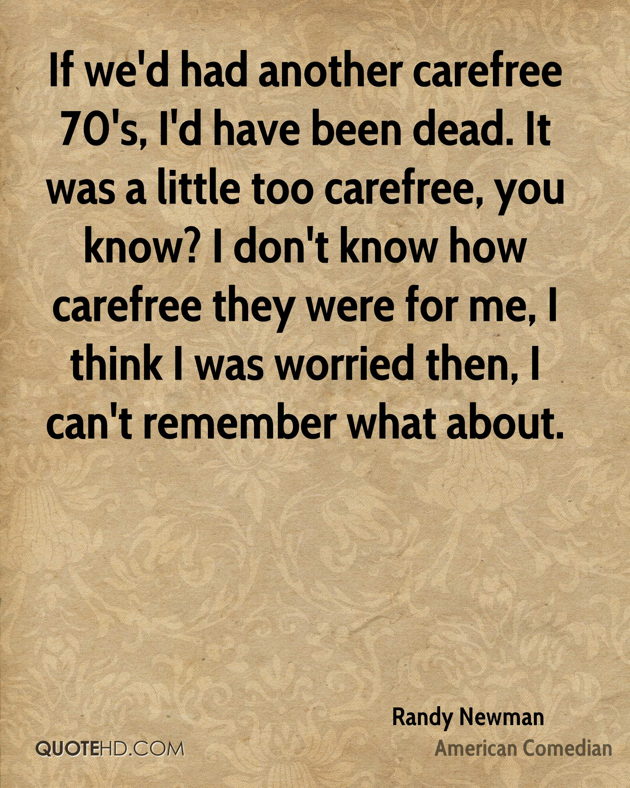 If we'd had another carefree 70's, I'd have been dead. It was a little too carefree, you know? I don't know how carefree they were for me, I think I was worried then, I can't remember what about.
