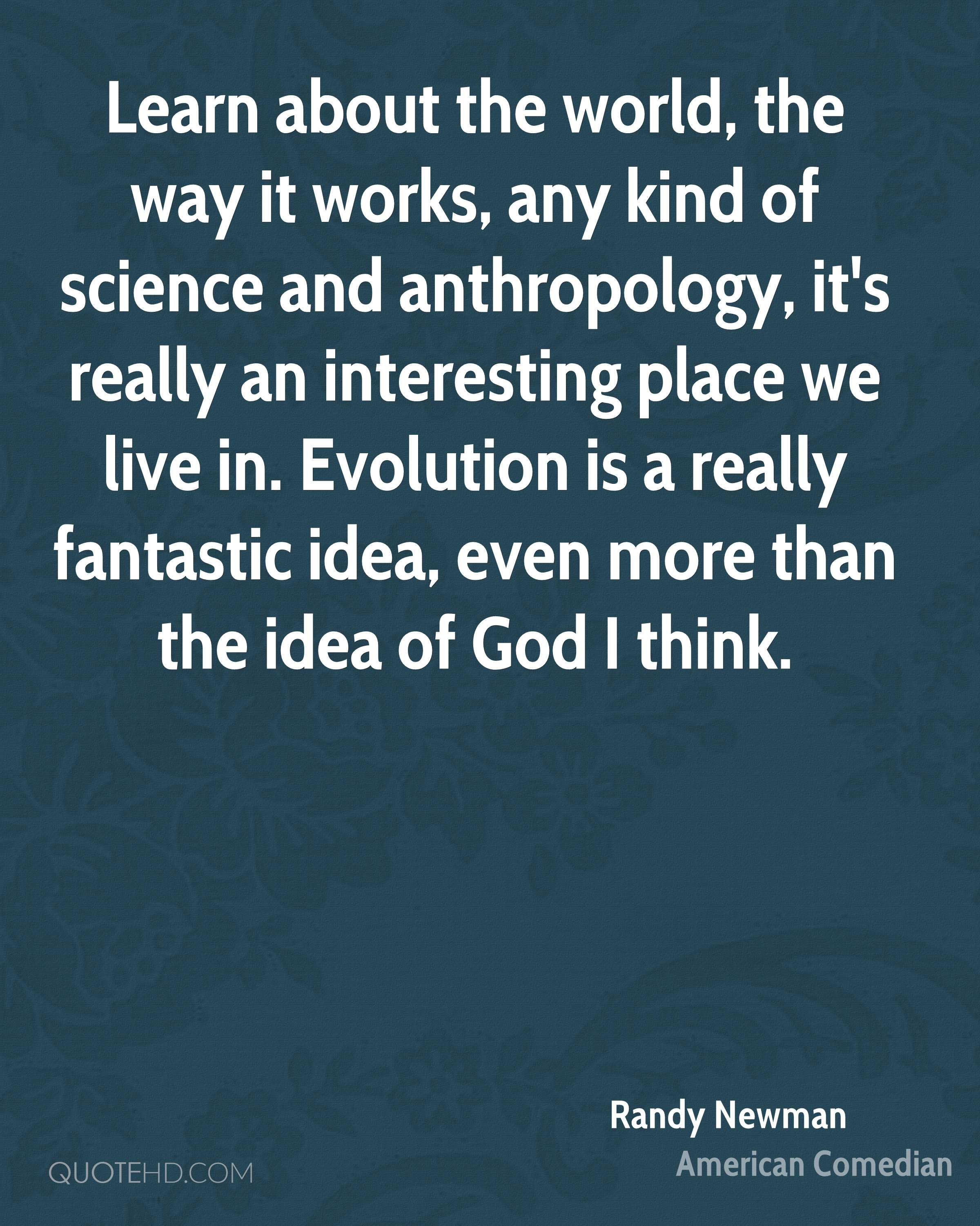 Learn about the world, the way it works, any kind of science and anthropology, it's really an interesting place we live in. Evolution is a really fantastic idea, even more than the idea of God I think.