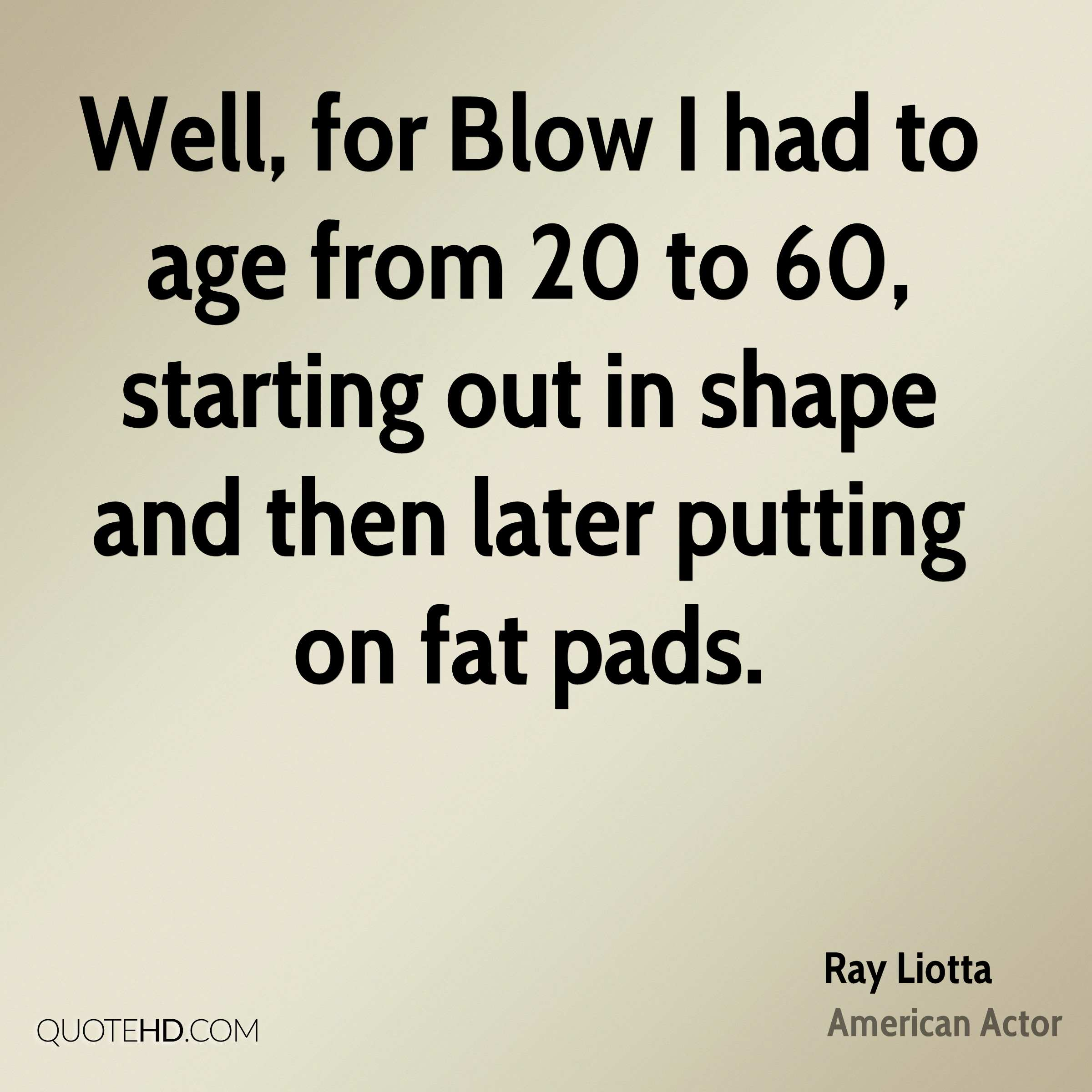 Well, for Blow I had to age from 20 to 60, starting out in shape and then later putting on fat pads.
