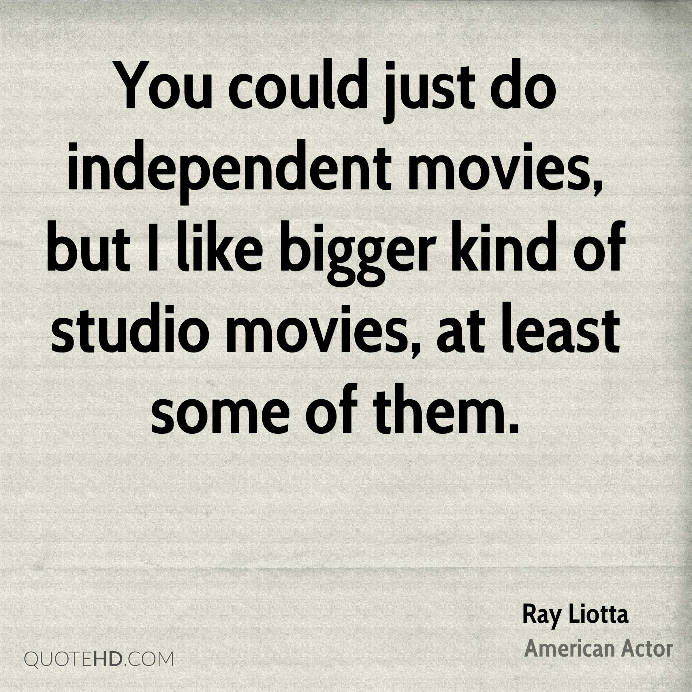 You could just do independent movies, but I like bigger kind of studio movies, at least some of them.