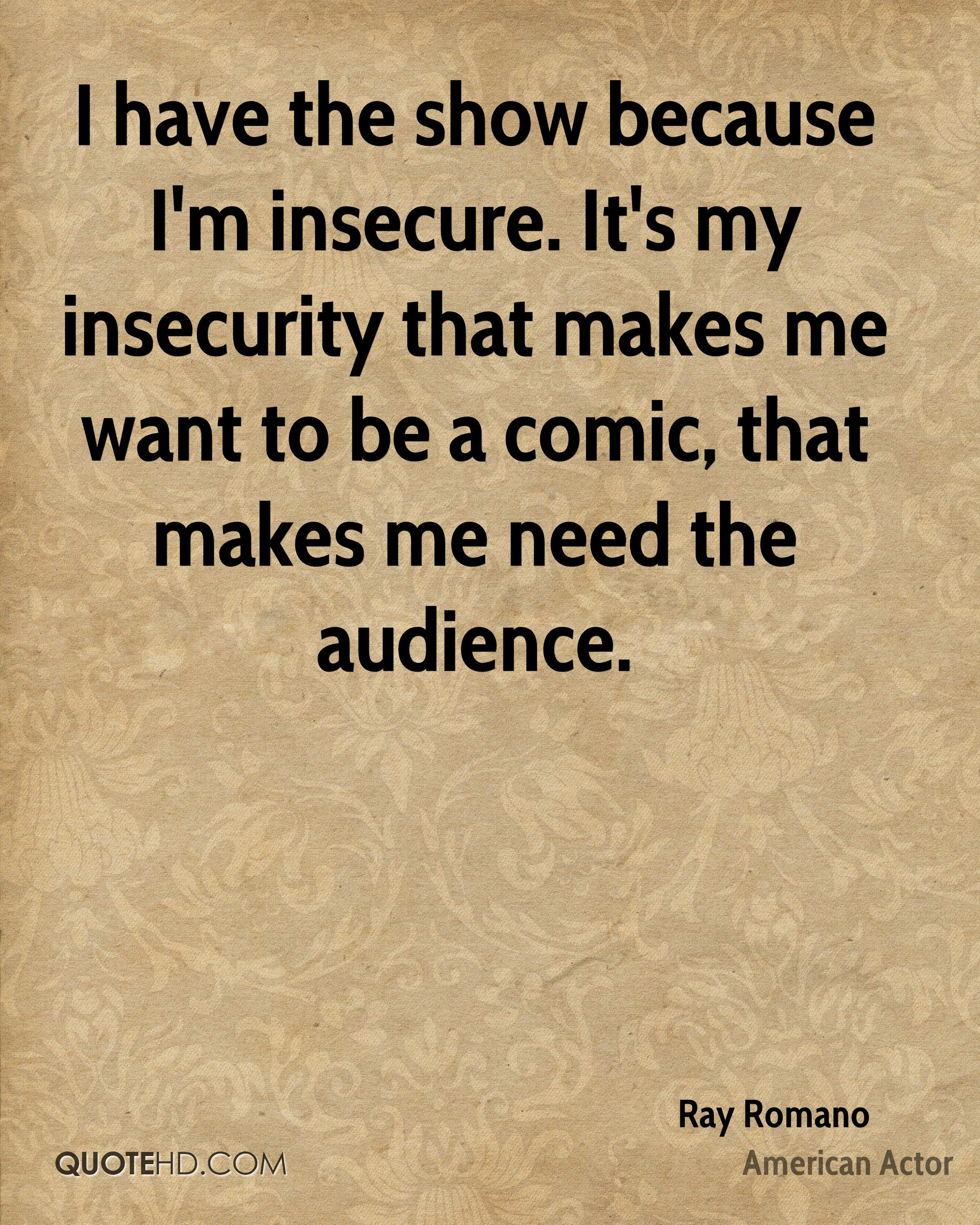 I have the show because I'm insecure. It's my insecurity that makes me want to be a comic, that makes me need the audience.
