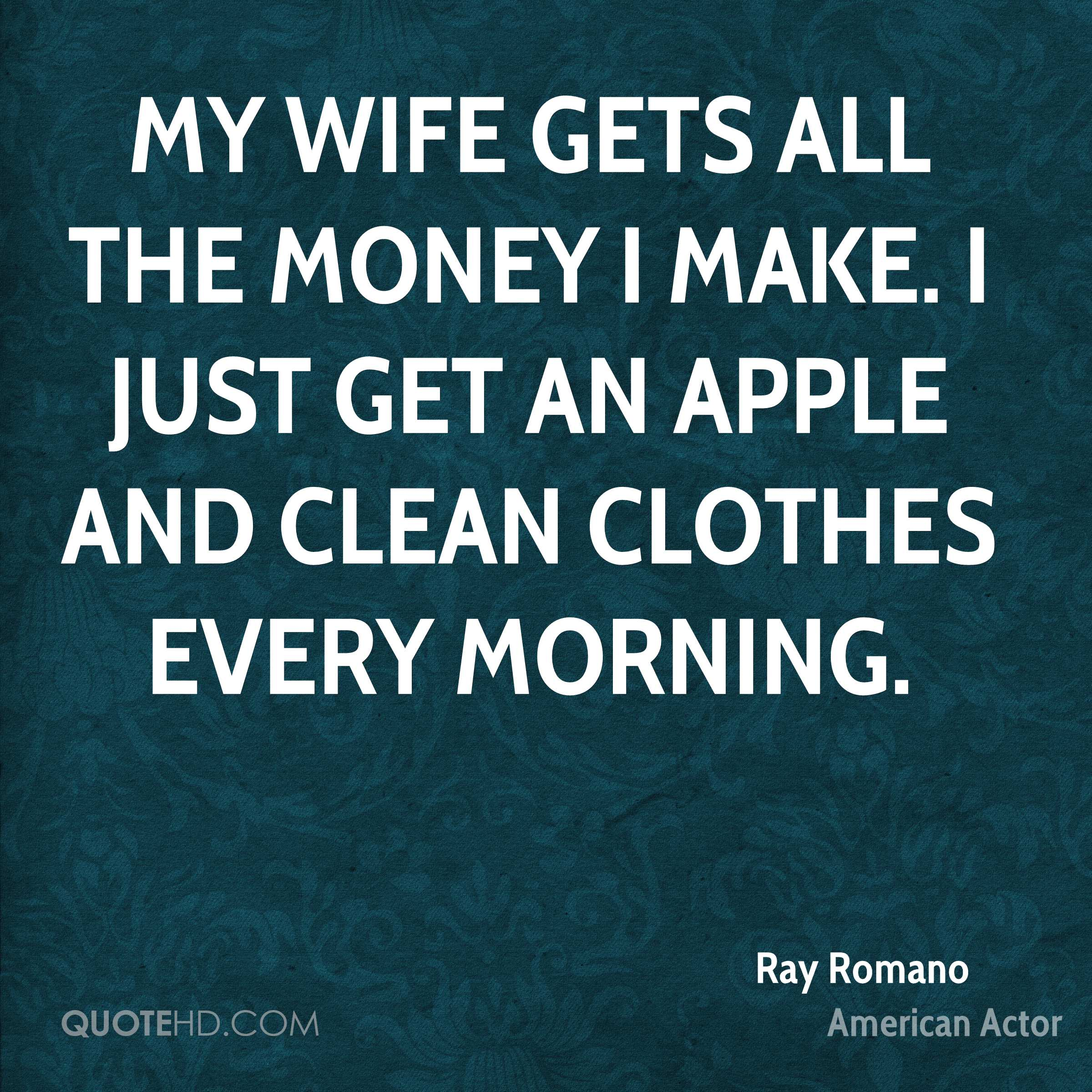 My wife gets all the money I make. I just get an apple and clean clothes every morning.