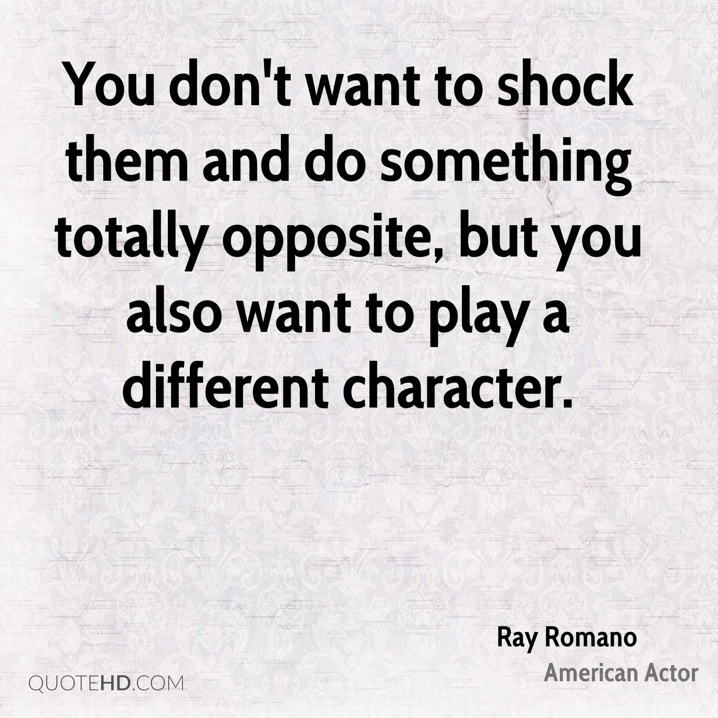 You don't want to shock them and do something totally opposite, but you also want to play a different character.