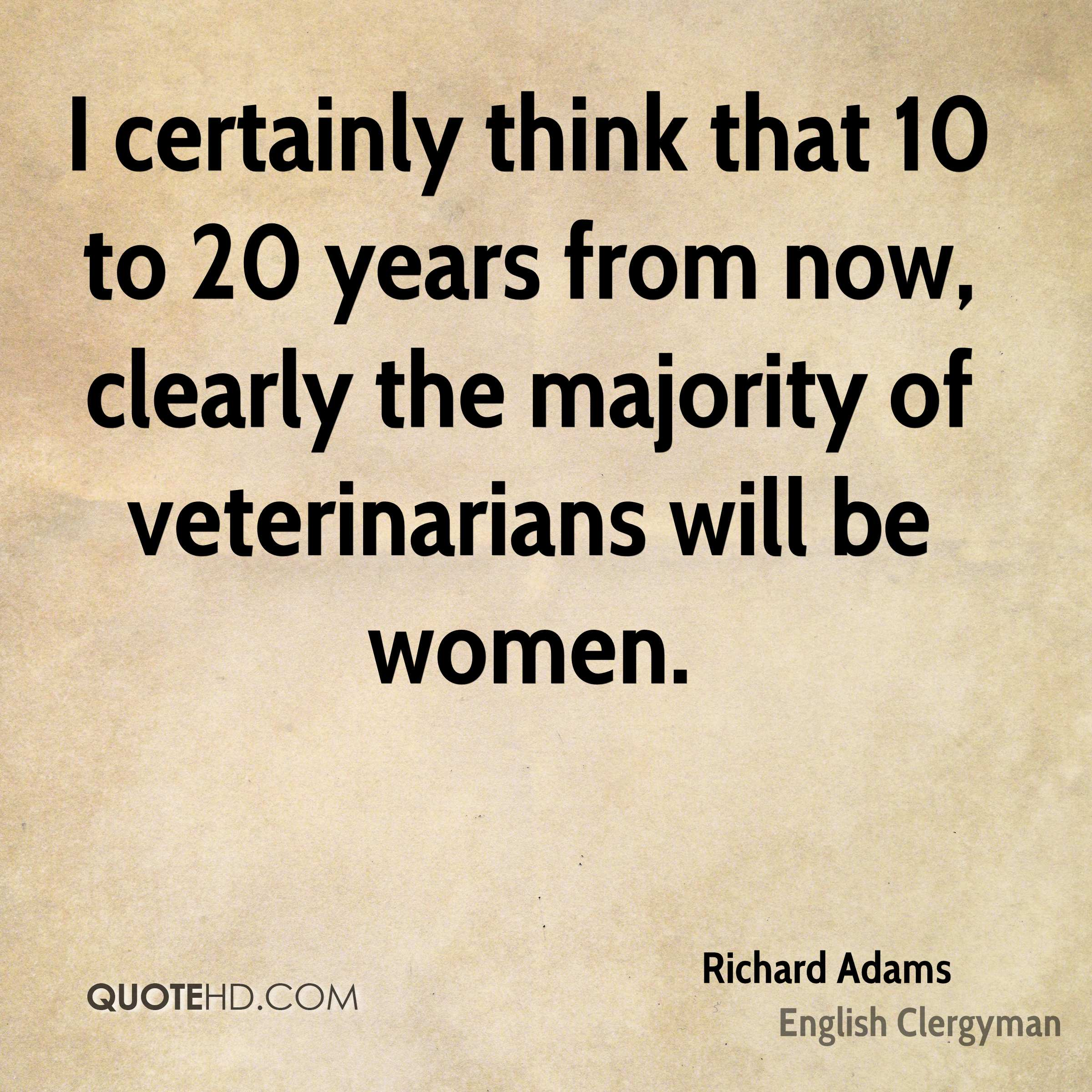 I certainly think that 10 to 20 years from now, clearly the majority of veterinarians will be women.