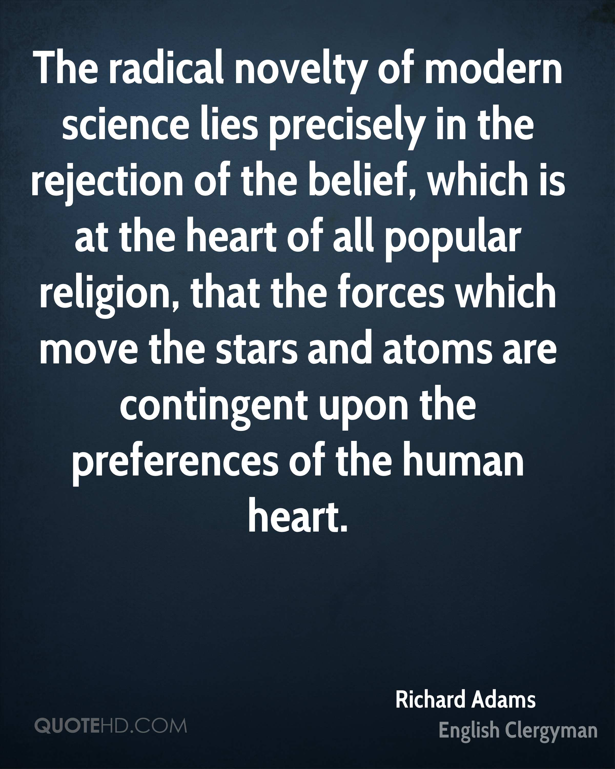 The radical novelty of modern science lies precisely in the rejection of the belief, which is at the heart of all popular religion, that the forces which move the stars and atoms are contingent upon the preferences of the human heart.