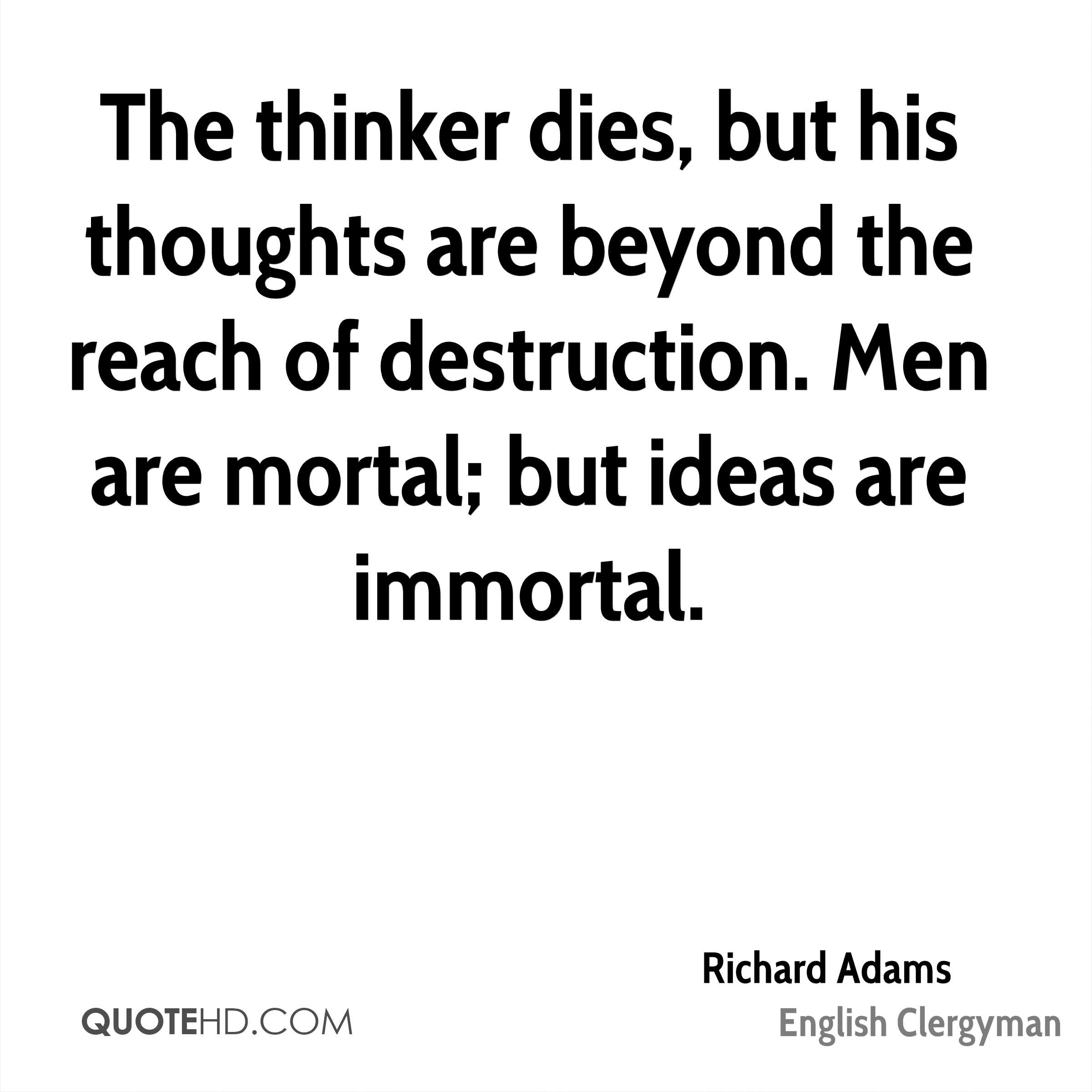 The thinker dies, but his thoughts are beyond the reach of destruction. Men are mortal; but ideas are immortal.