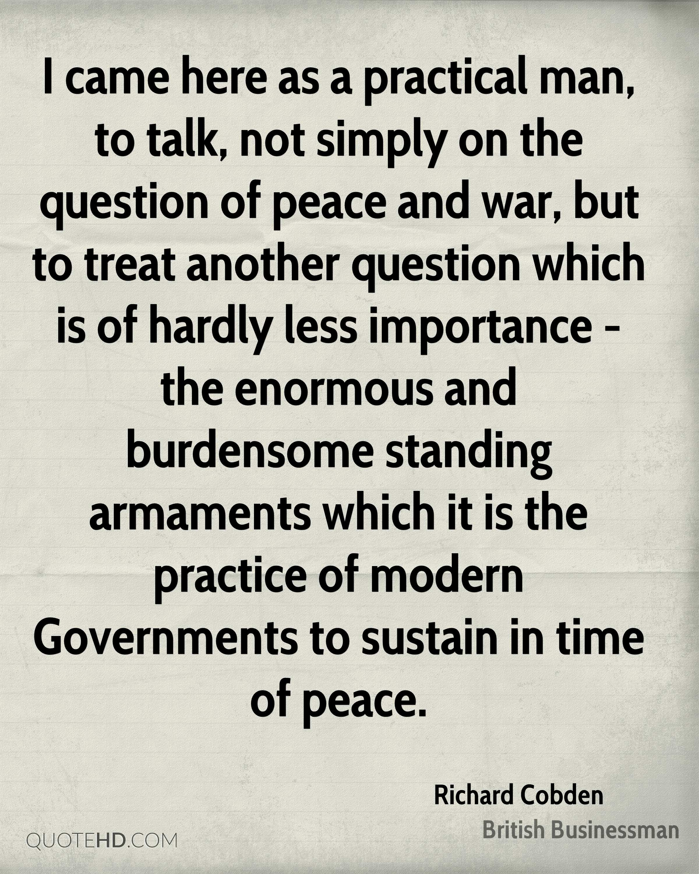 I came here as a practical man, to talk, not simply on the question of peace and war, but to treat another question which is of hardly less importance - the enormous and burdensome standing armaments which it is the practice of modern Governments to sustain in time of peace.