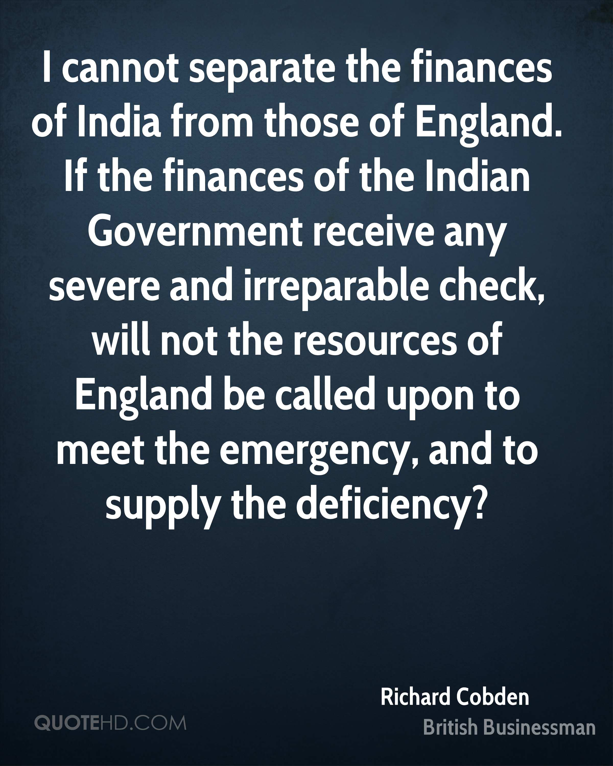 I cannot separate the finances of India from those of England. If the finances of the Indian Government receive any severe and irreparable check, will not the resources of England be called upon to meet the emergency, and to supply the deficiency?