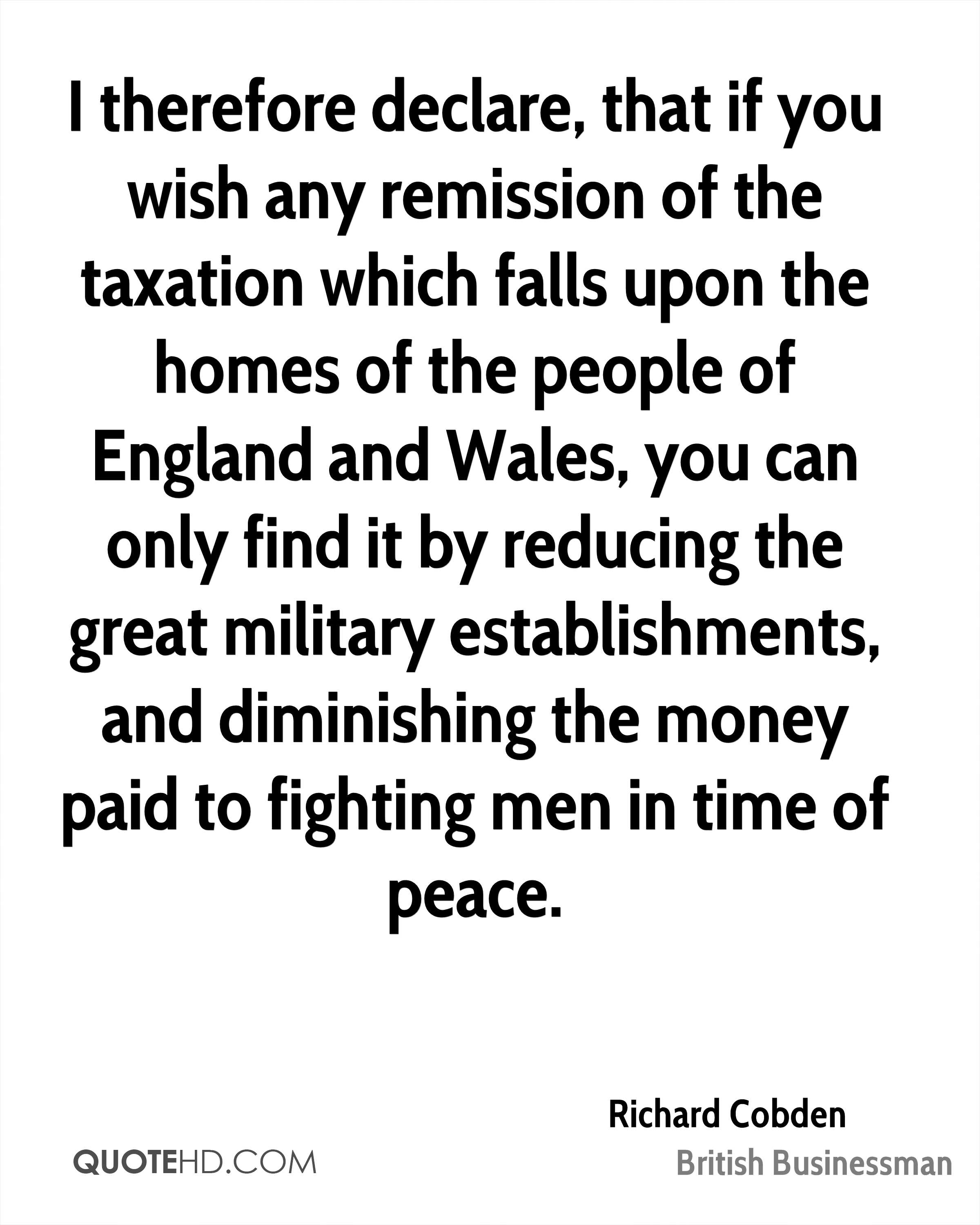 I therefore declare, that if you wish any remission of the taxation which falls upon the homes of the people of England and Wales, you can only find it by reducing the great military establishments, and diminishing the money paid to fighting men in time of peace.