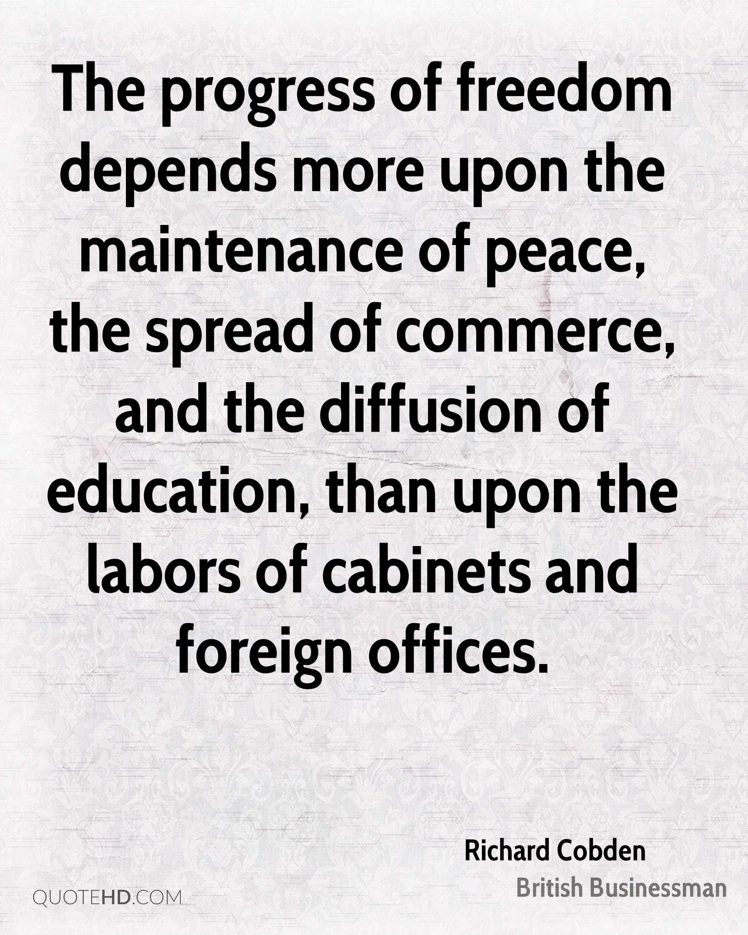The progress of freedom depends more upon the maintenance of peace, the spread of commerce, and the diffusion of education, than upon the labors of cabinets and foreign offices.