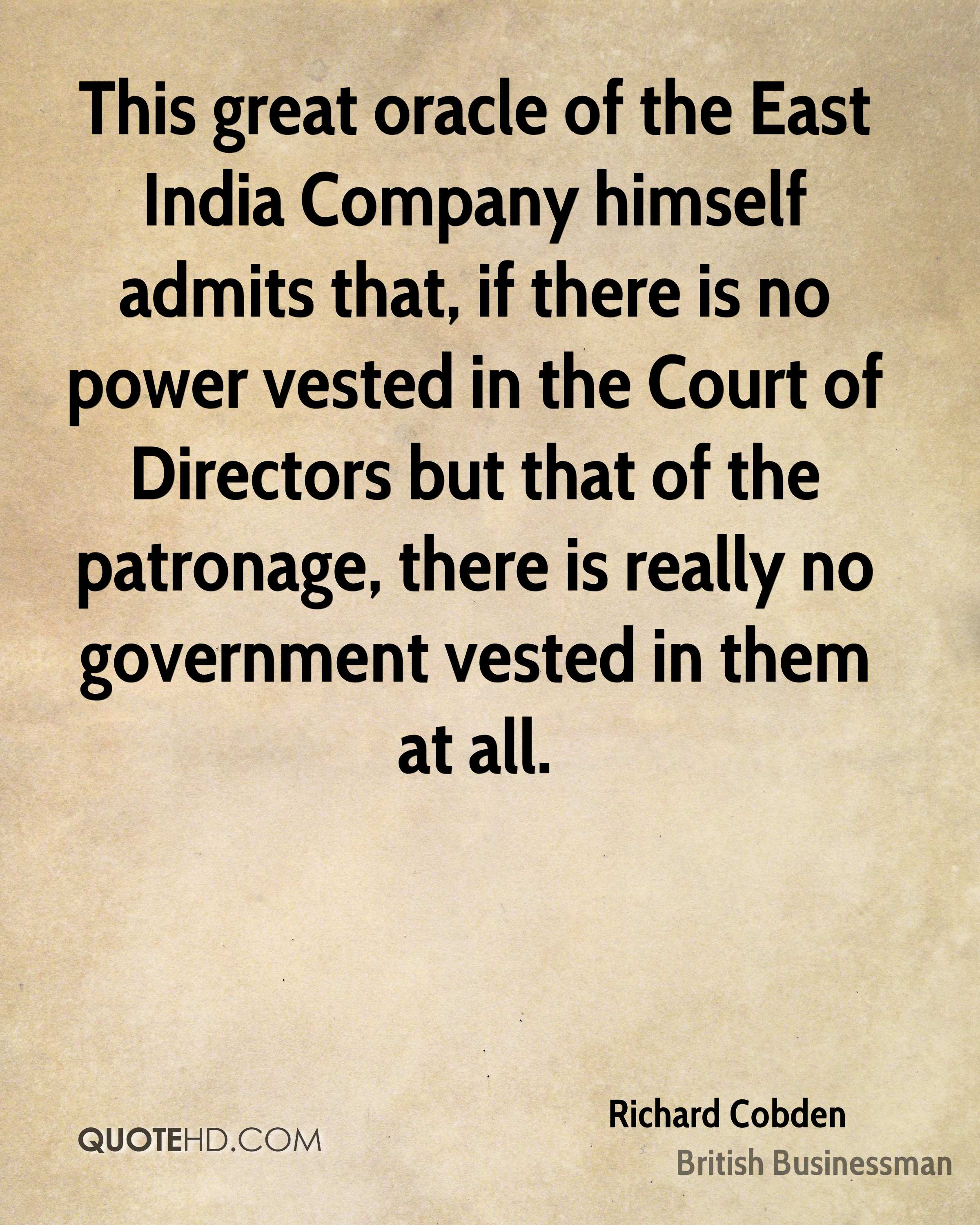 This great oracle of the East India Company himself admits that, if there is no power vested in the Court of Directors but that of the patronage, there is really no government vested in them at all.