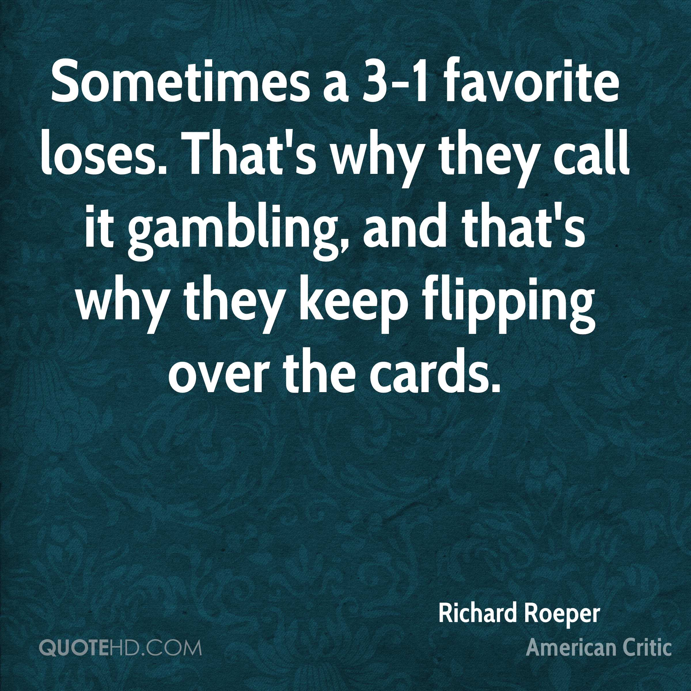 Sometimes a 3-1 favorite loses. That's why they call it gambling, and that's why they keep flipping over the cards.