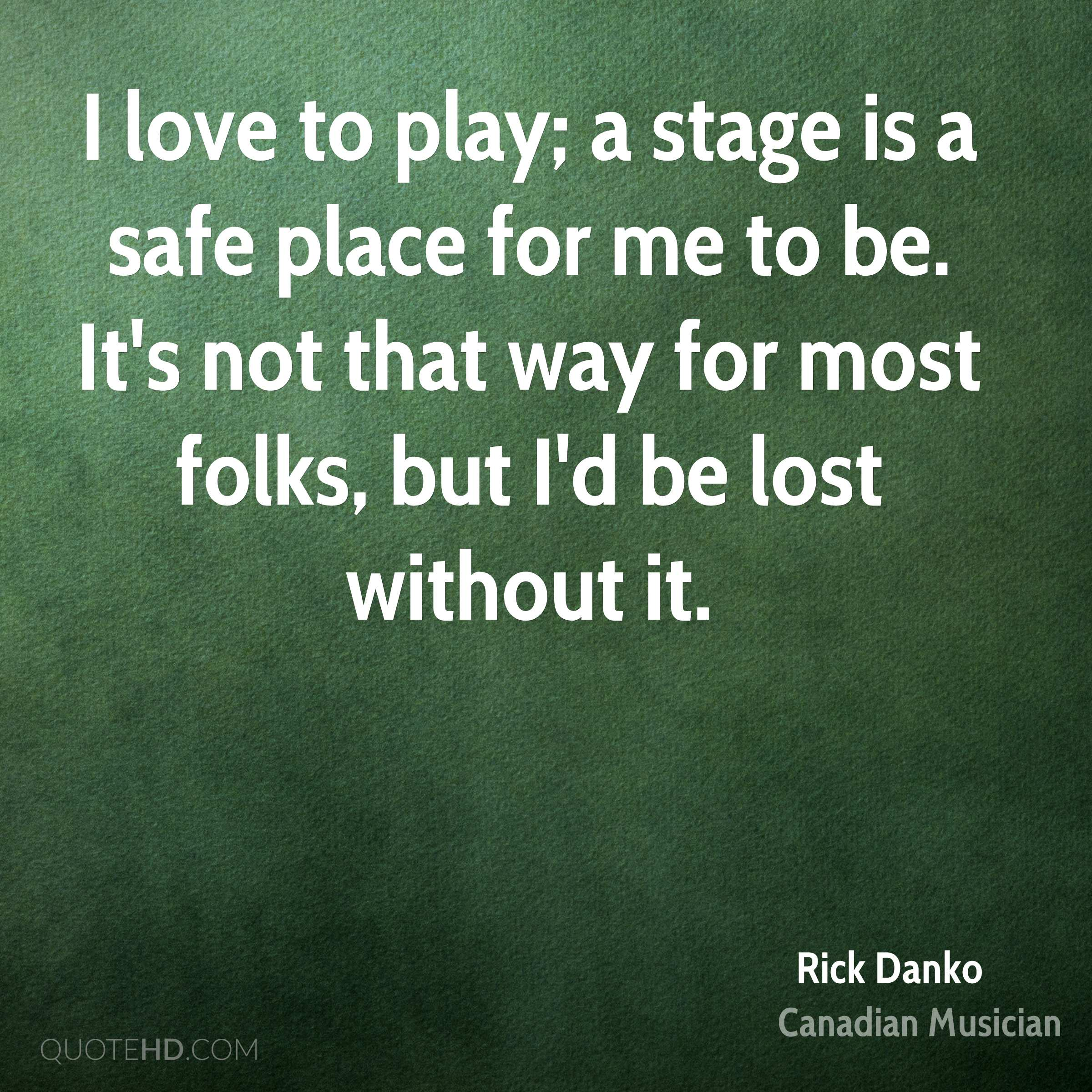 I love to play; a stage is a safe place for me to be. It's not that way for most folks, but I'd be lost without it.
