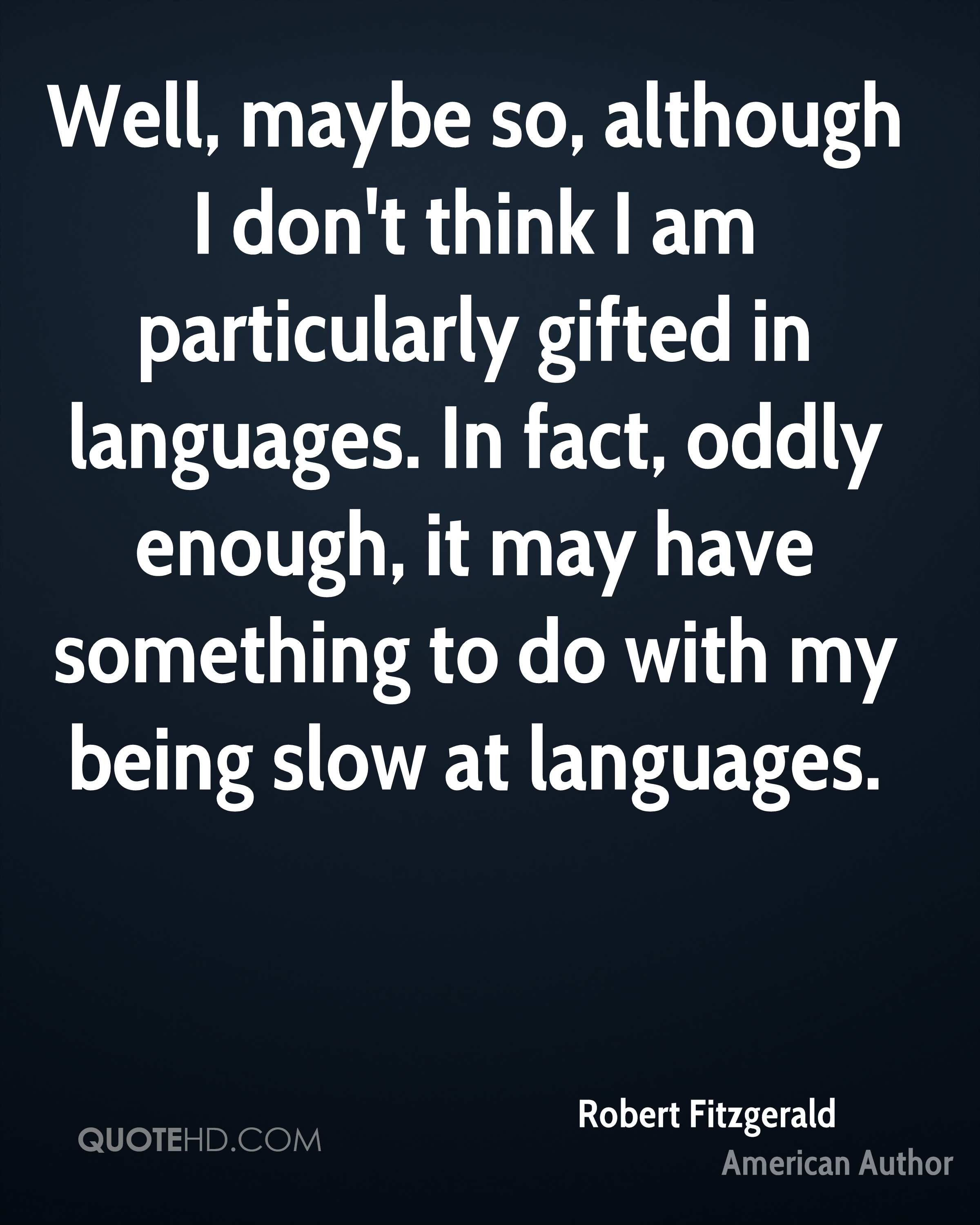 Well, maybe so, although I don't think I am particularly gifted in languages. In fact, oddly enough, it may have something to do with my being slow at languages.
