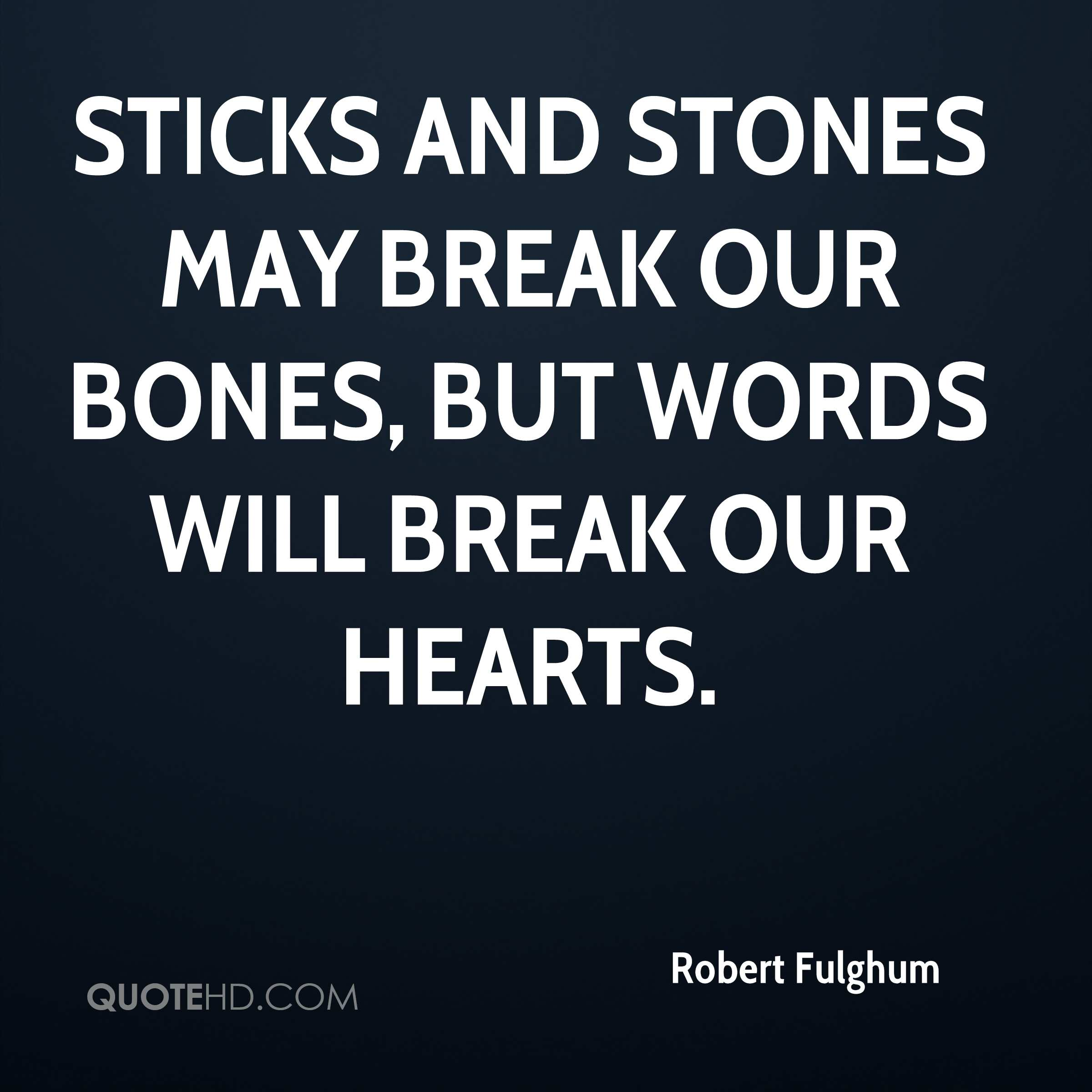 sticks and stones how words will These sticks and stones may break me, but the words you said just tore my heart in two remember when we didn't have a dime between us.