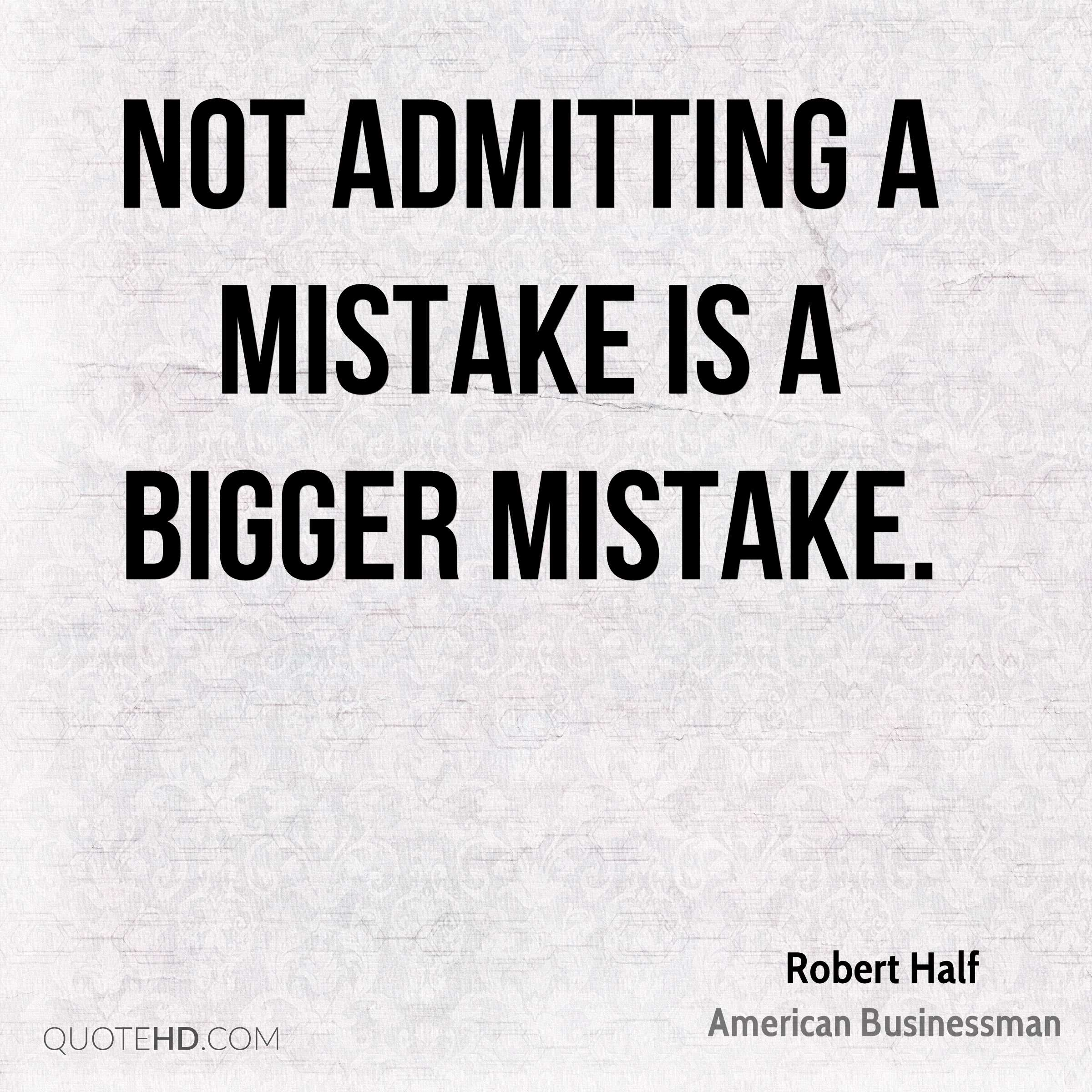 Not admitting a mistake is a bigger mistake.