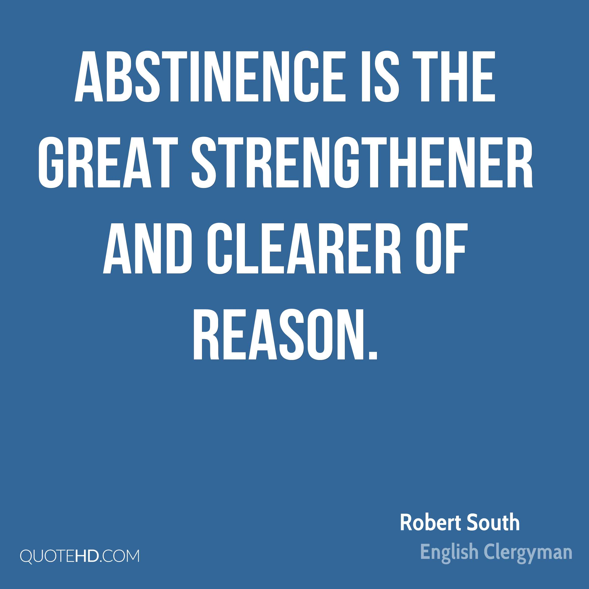 Abstinence is the great strengthener and clearer of reason.