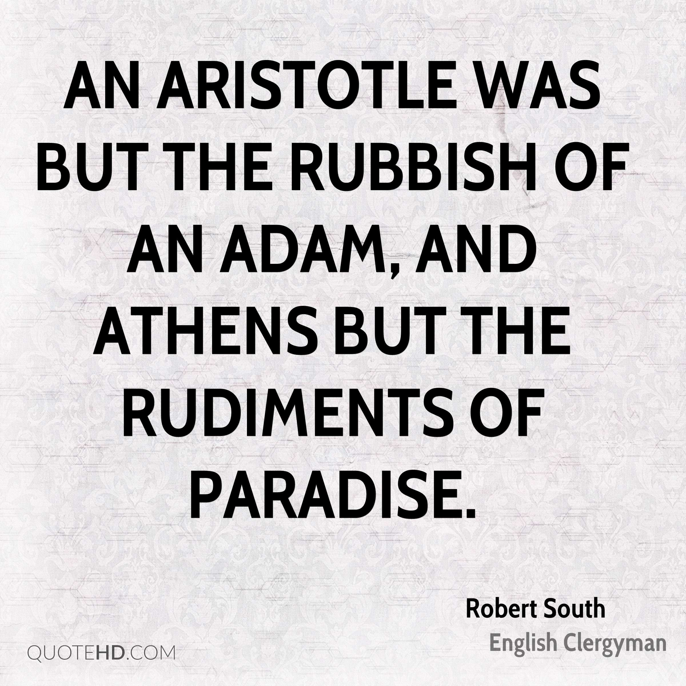 An Aristotle was but the rubbish of an Adam, and Athens but the rudiments of Paradise.