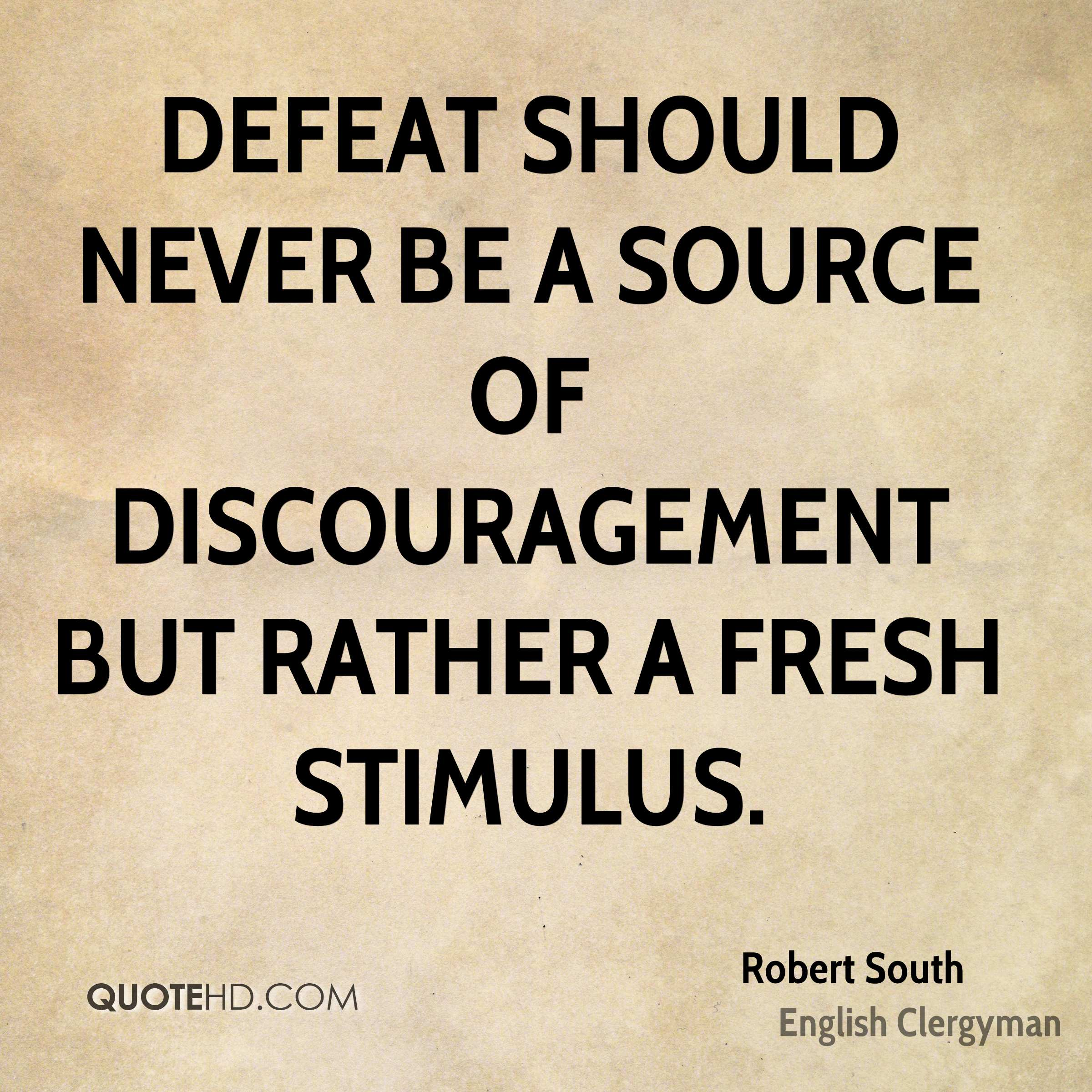 Defeat should never be a source of discouragement but rather a fresh stimulus.