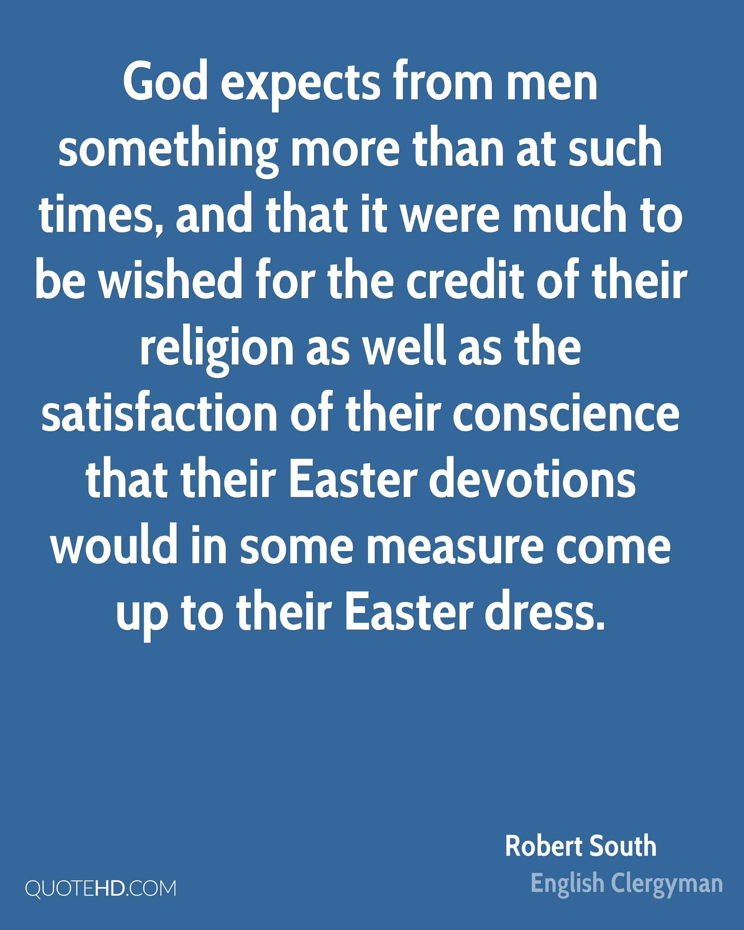 God expects from men something more than at such times, and that it were much to be wished for the credit of their religion as well as the satisfaction of their conscience that their Easter devotions would in some measure come up to their Easter dress.