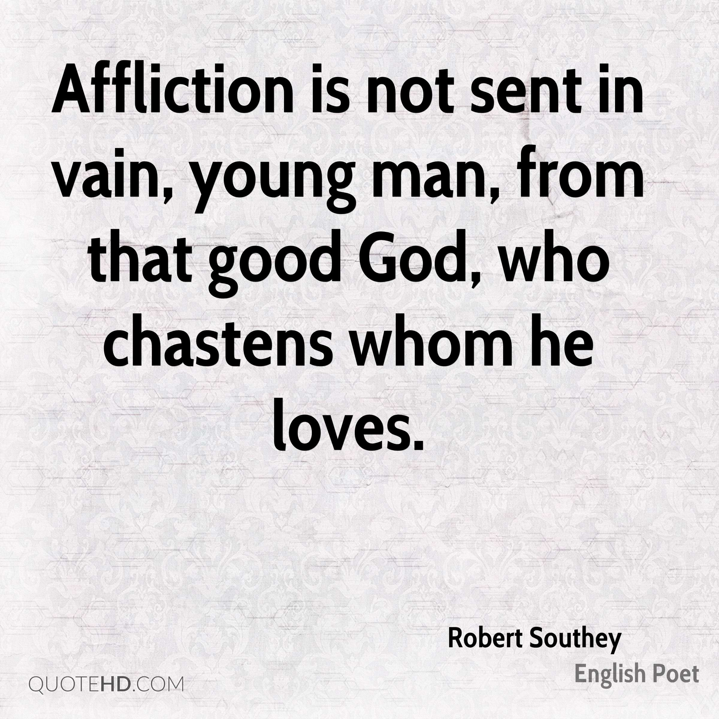 Affliction is not sent in vain, young man, from that good God, who chastens whom he loves.