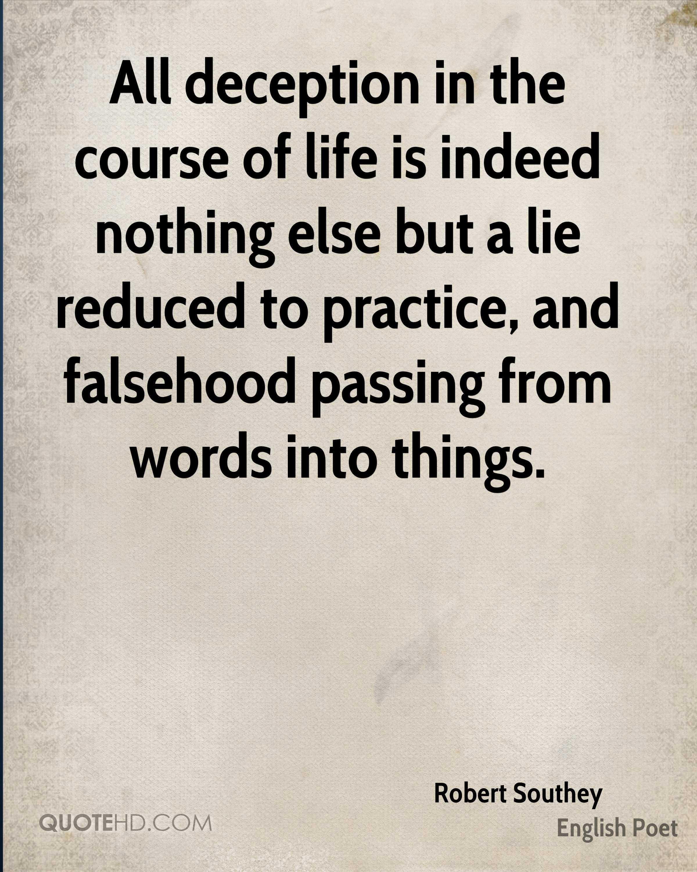 All deception in the course of life is indeed nothing else but a lie reduced to practice, and falsehood passing from words into things.