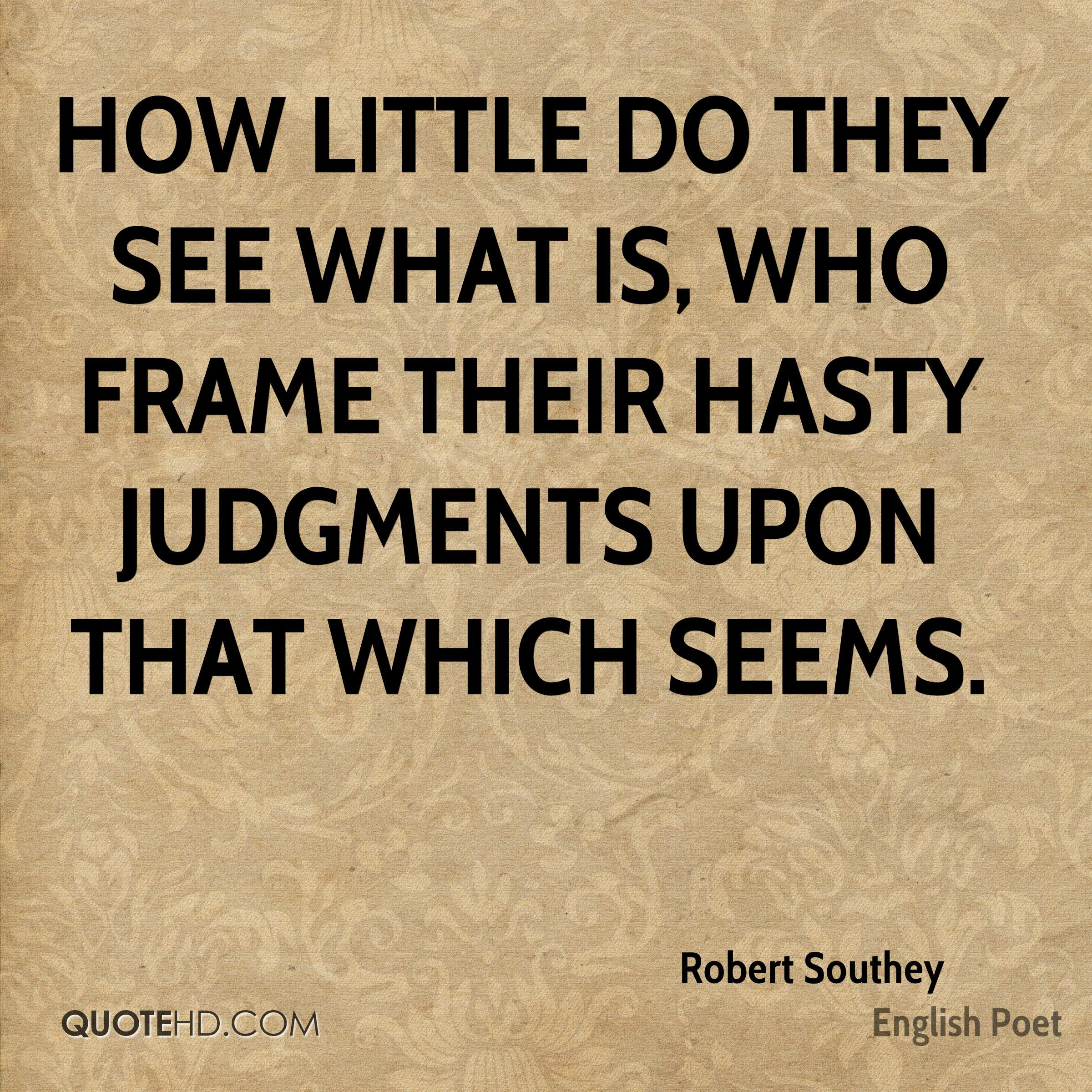 How little do they see what is, who frame their hasty judgments upon that which seems.