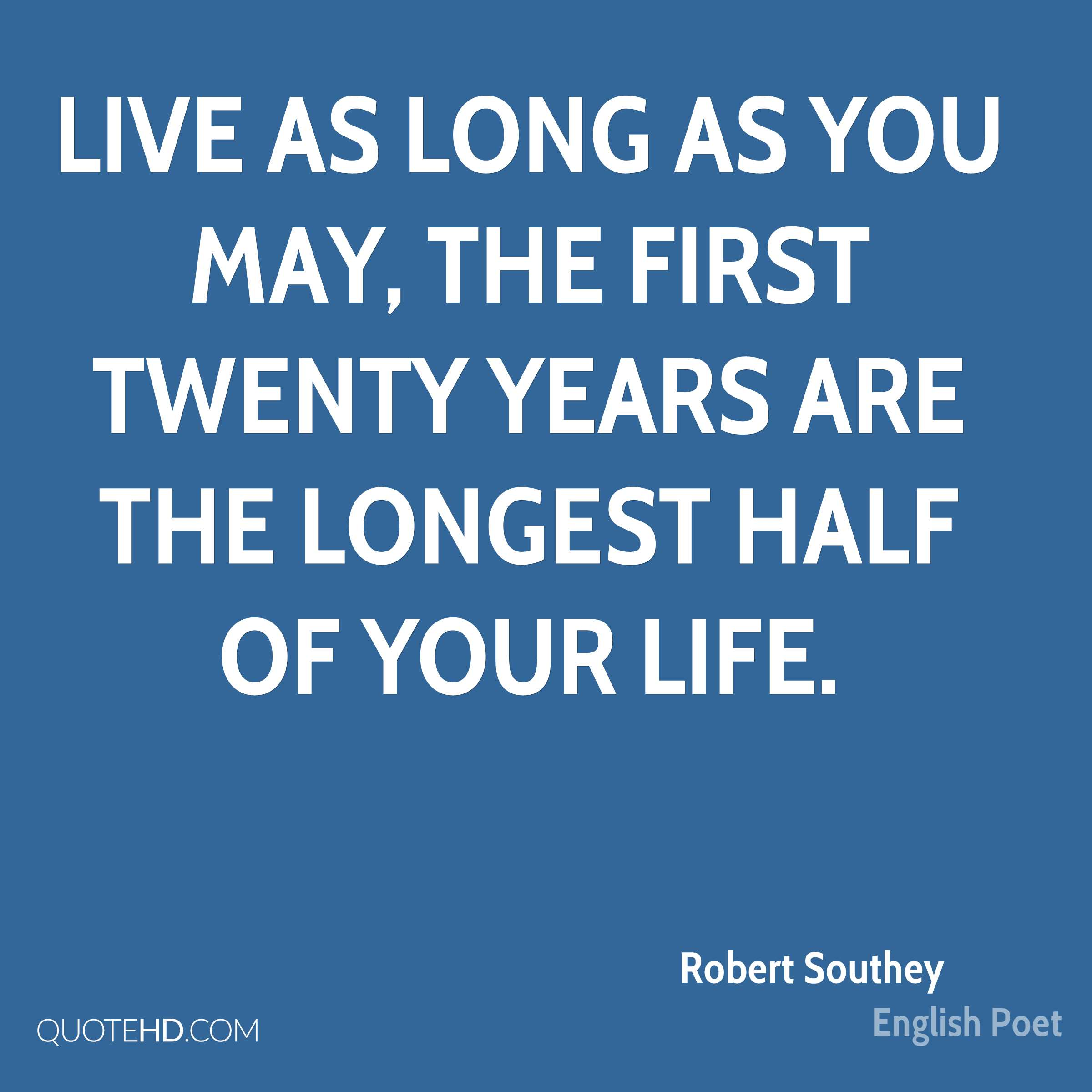 Live as long as you may, the first twenty years are the longest half of your life.