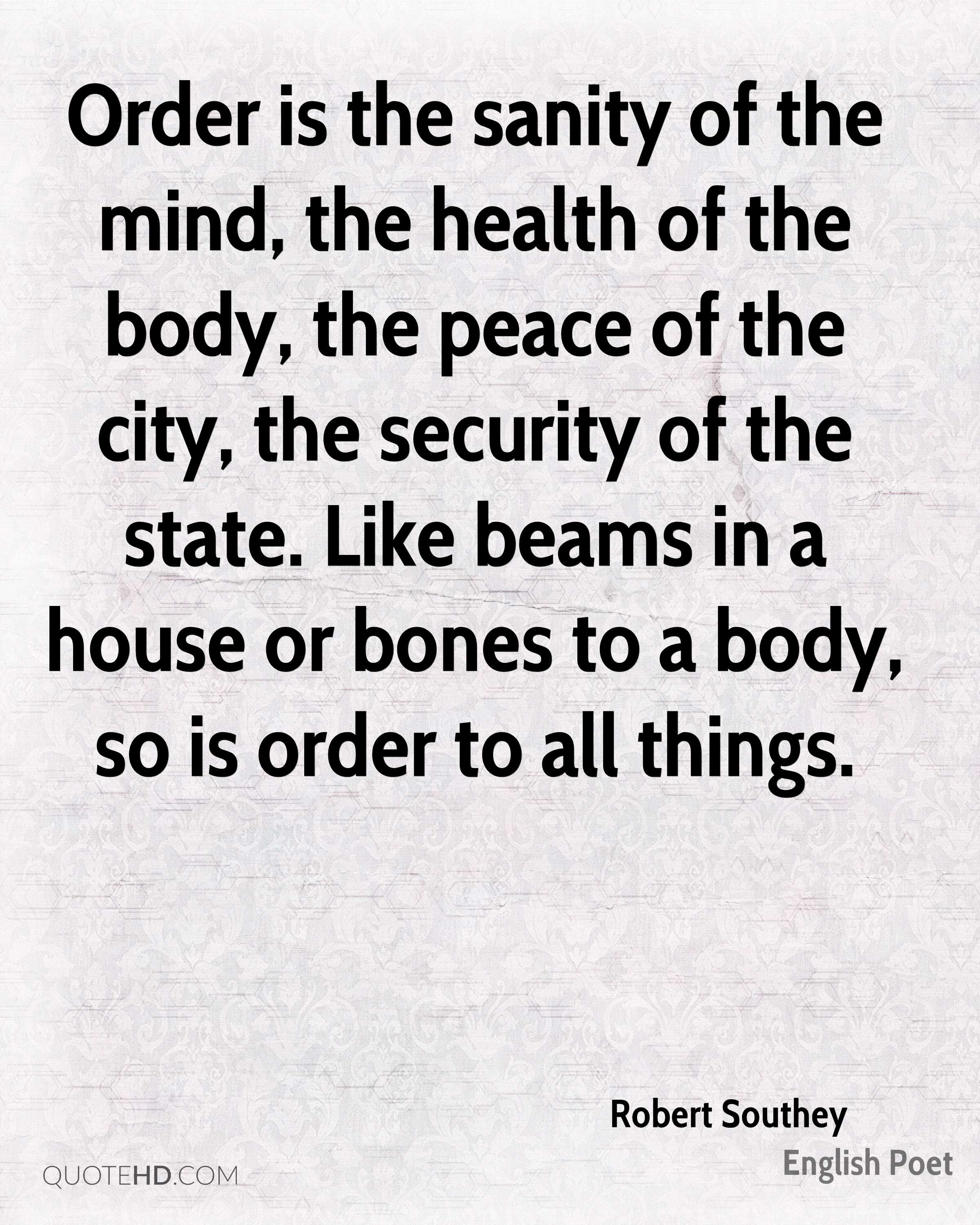 Order is the sanity of the mind, the health of the body, the peace of the city, the security of the state. Like beams in a house or bones to a body, so is order to all things.