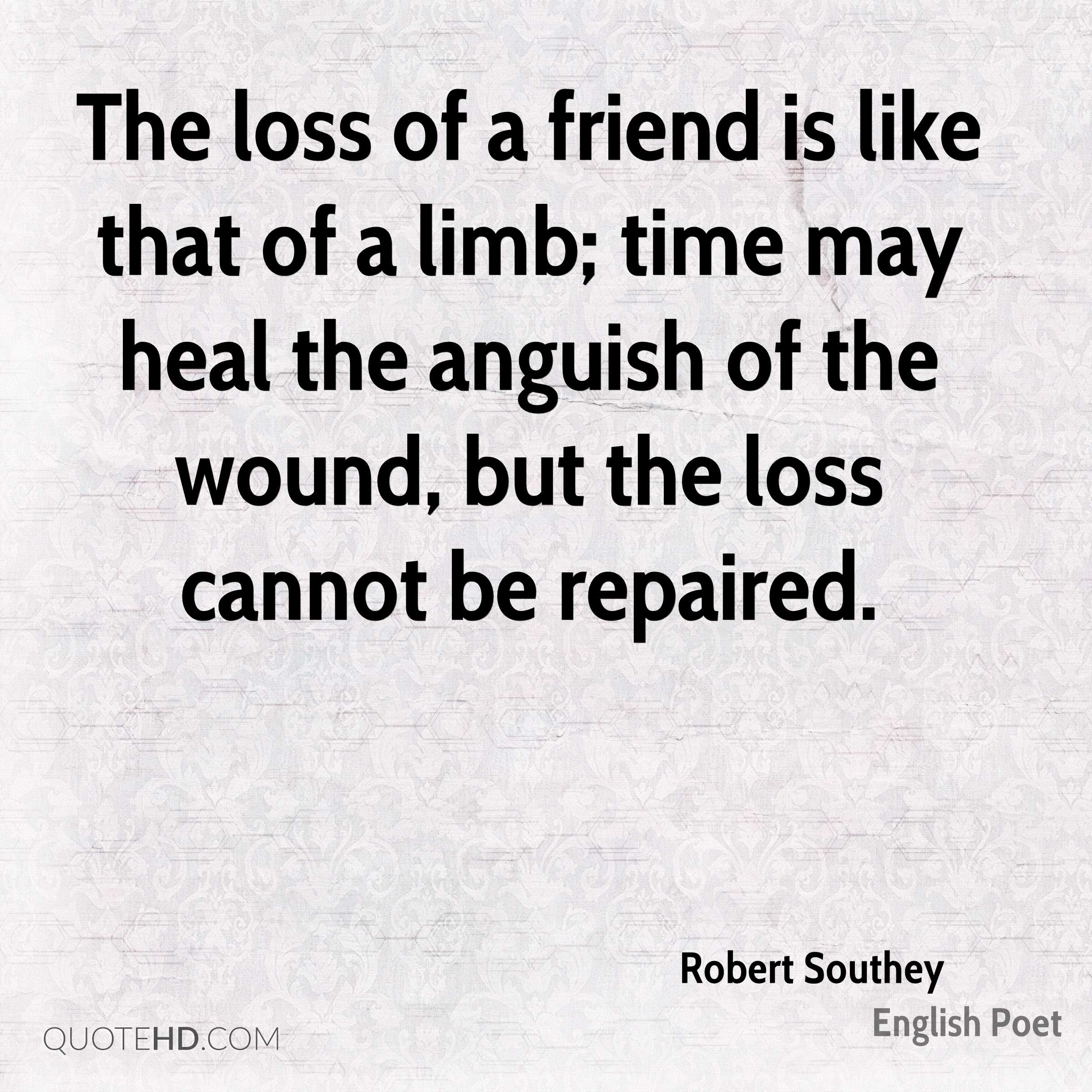 The loss of a friend is like that of a limb; time may heal the anguish of the wound, but the loss cannot be repaired.