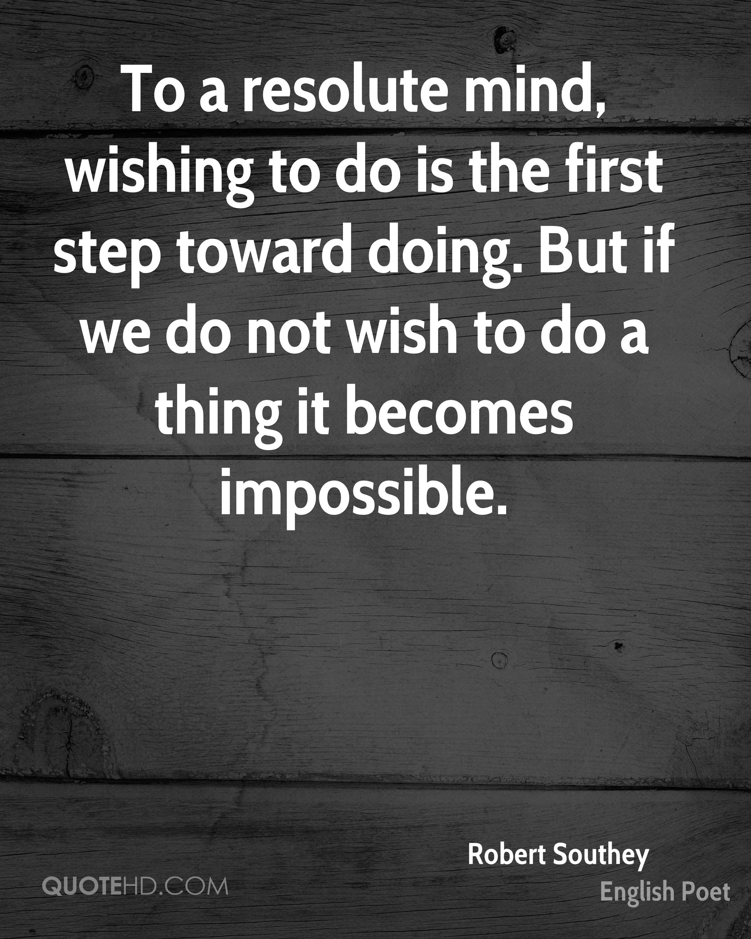 To a resolute mind, wishing to do is the first step toward doing. But if we do not wish to do a thing it becomes impossible.