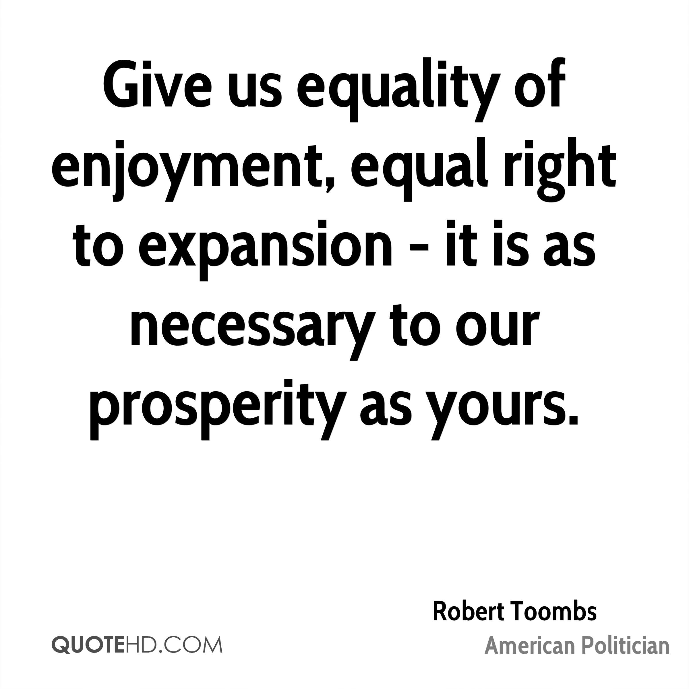 Give us equality of enjoyment, equal right to expansion - it is as necessary to our prosperity as yours.