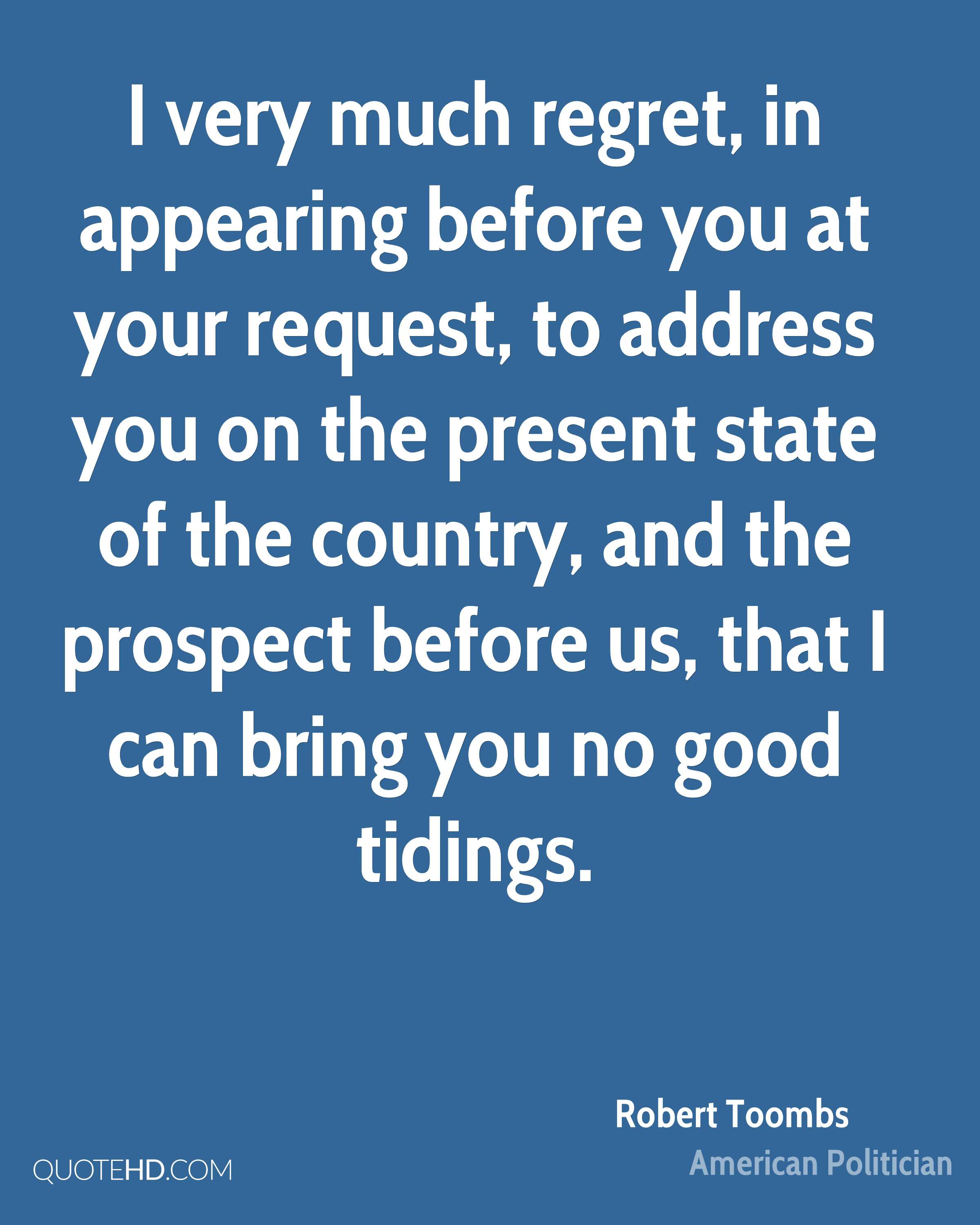 I very much regret, in appearing before you at your request, to address you on the present state of the country, and the prospect before us, that I can bring you no good tidings.