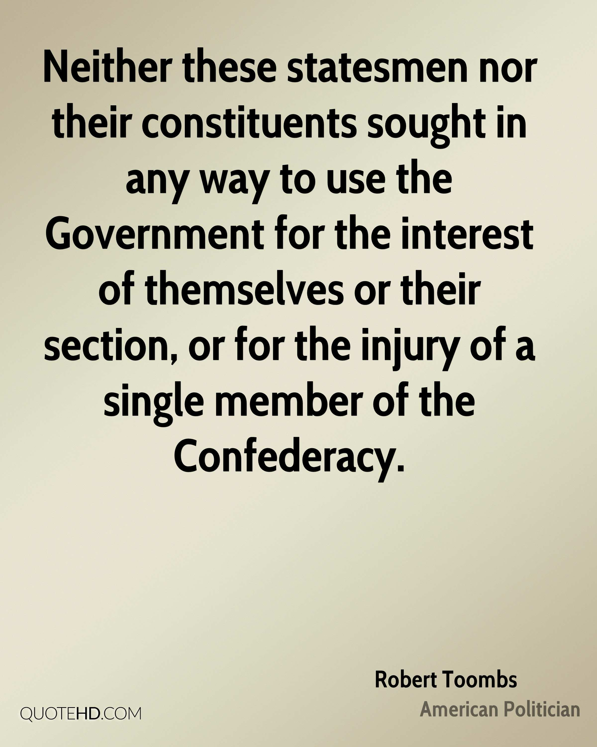 Neither these statesmen nor their constituents sought in any way to use the Government for the interest of themselves or their section, or for the injury of a single member of the Confederacy.