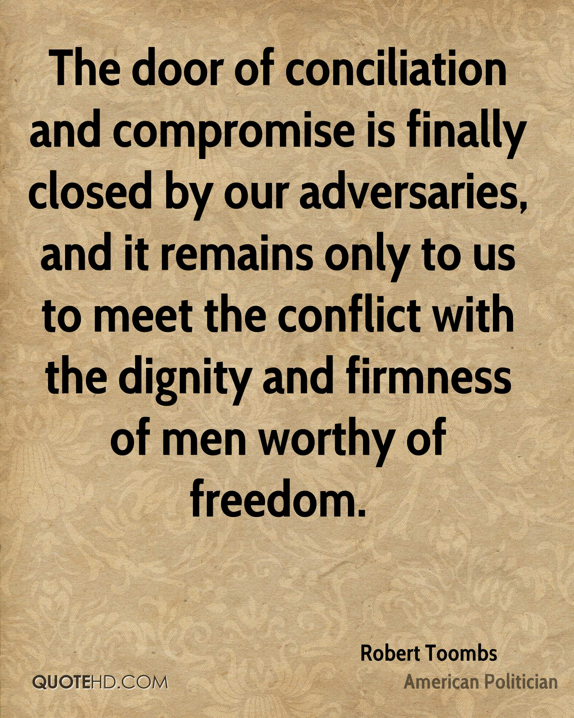 The door of conciliation and compromise is finally closed by our adversaries, and it remains only to us to meet the conflict with the dignity and firmness of men worthy of freedom.