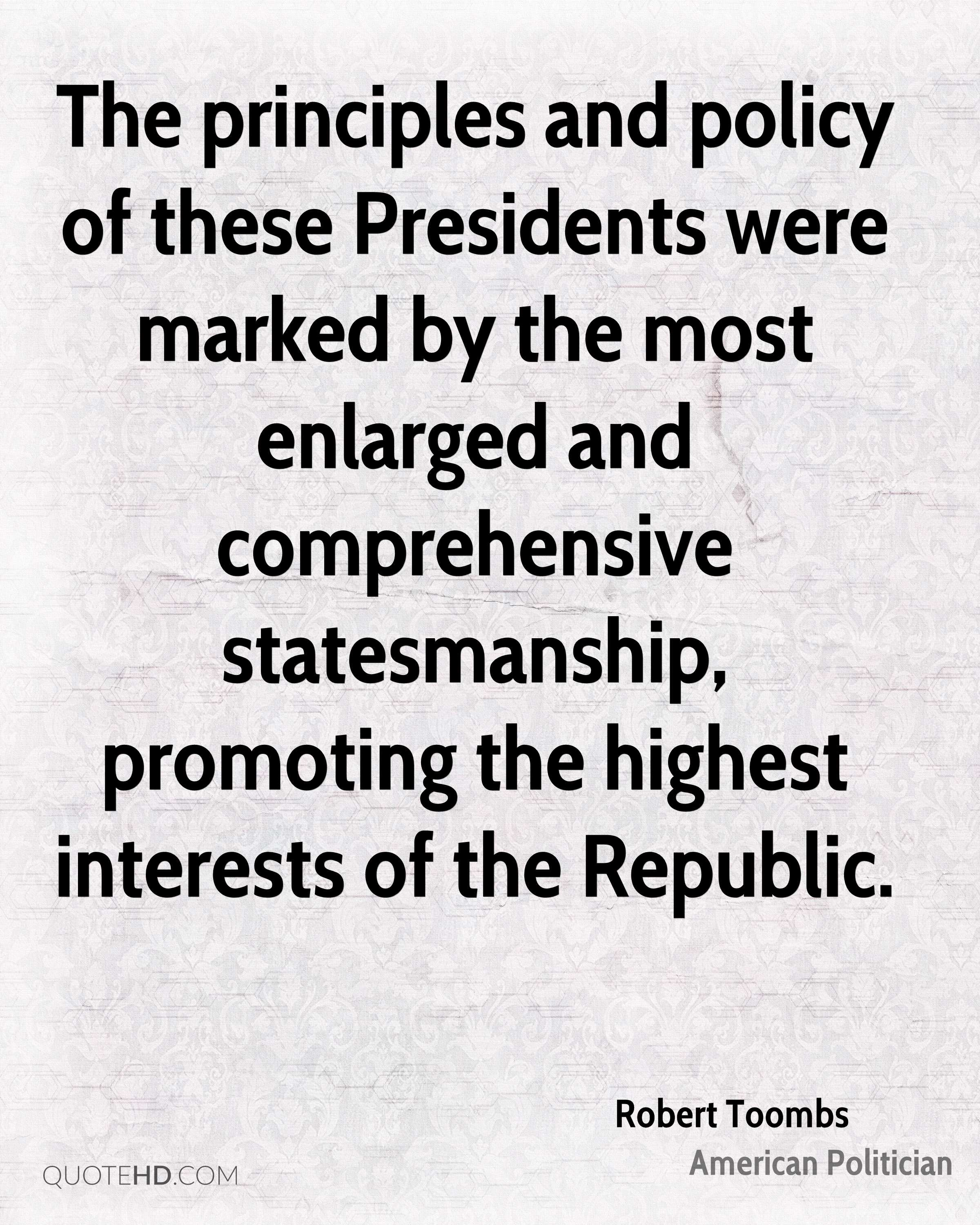 The principles and policy of these Presidents were marked by the most enlarged and comprehensive statesmanship, promoting the highest interests of the Republic.
